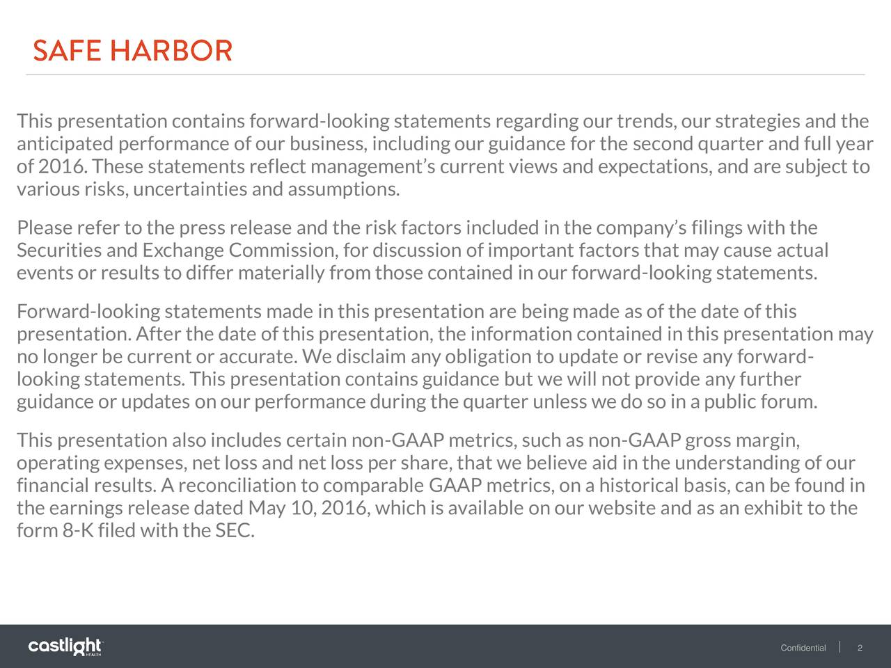 anticipated performance of our business, including our guidance for the second quarter and full year of 2016. These statements reflect managements current views and expectations, and are subject to various risks, uncertainties and assumptions. Please refer to the press release and the risk factors included in the companys filings with the Securities and Exchange Commission, for discussion of important factors that may cause actual events or results to differ materially from those contained in our forward-looking statements. Forward-looking statements made in this presentation are being made as of the date of this presentation. After the date of this presentation, the information contained in this presentation may no longer be current or accurate. We disclaim any obligation to update or revise any forward- looking statements. This presentation contains guidance but we will not provide any further guidance or updates on our performance during the quarter unless we do so in a public forum. This presentation also includes certain non-GAAP metrics, such as non-GAAP gross margin, operating expenses, net loss and net loss per share, that we believe aid in the understanding of our financial results. A reconciliation to comparable GAAP metrics, on a historical basis, can be found in the earnings release dated May 10, 2016, which is available on our website and as an exhibit to the form 8-K filed with the SEC. Confidenti2l