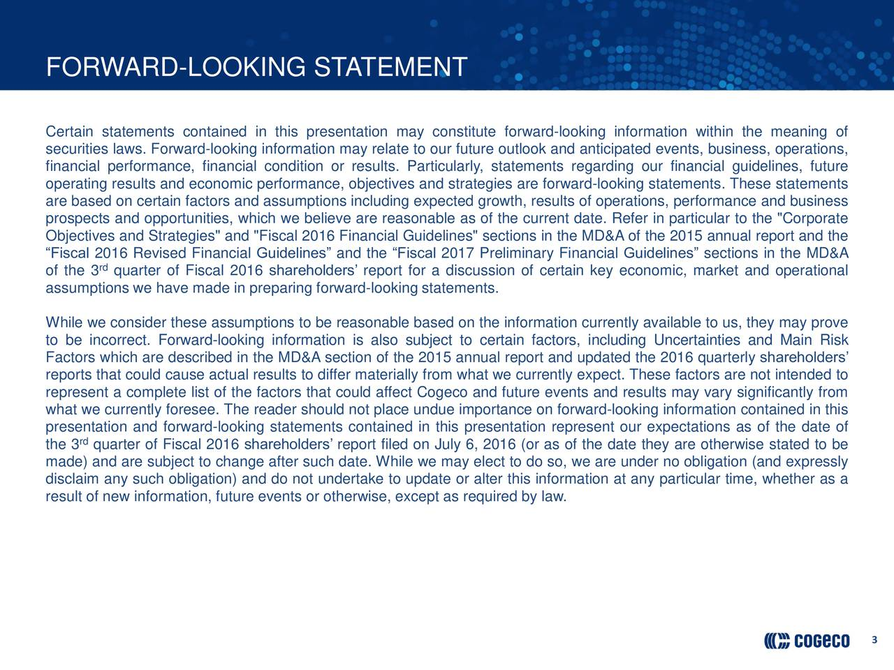 "Certain statements contained in this presentation may constitute forward-looking information within the meaning of securities laws. Forward-looking information may relate to our future outlook and anticipated events, business, operations, financial performance, financial condition or results. Particularly, statements regarding our financial guidelines, future operating results and economic performance, objectives and strategies are forward-looking statements. These statements are based on certain factors and assumptions including expected growth, results of operations, performance and business prospects and opportunities, which we believe are reasonable as of the current date. Refer in particular to the ""Corporate Objectives and Strategies"" and ""Fiscal 2016 Financial Guidelines"" sections in the MD&A of the 2015 annual report and the Fiscal 2016 Revised Financial Guidelines and the Fiscal 2017 Preliminary Financial Guidelines sections in the MD&A of the 3 quarter of Fiscal 2016 shareholders report for a discussion of certain key economic, market and operational assumptions we have made in preparing forward-looking statements. While we consider these assumptions to be reasonable based on the information currently available to us, they may prove to be incorrect. Forward-looking information is also subject to certain factors, including Uncertainties and Main Risk Factors which are described in the MD&A section of the 2015 annual report and updated the 2016 quarterly shareholders reports that could cause actual results to differ materially from what we currently expect. These factors are not intended to represent a complete list of the factors that could affect Cogeco and future events and results may vary significantly from what we currently foresee. The reader should not place undue importance on forward-looking information contained in this presentation and forward-looking statements contained in this presentation represent our expectations as of the date of the 3 quarter of Fiscal 2016 shareholders report filed on July 6, 2016 (or as of the date they are otherwise stated to be made) and are subject to change after such date. While we may elect to do so, we are under no obligation (and expressly disclaim any such obligation) and do not undertake to update or alter this information at any particular time, whether as a result of new information, future events or otherwise, except as required by law. 3"