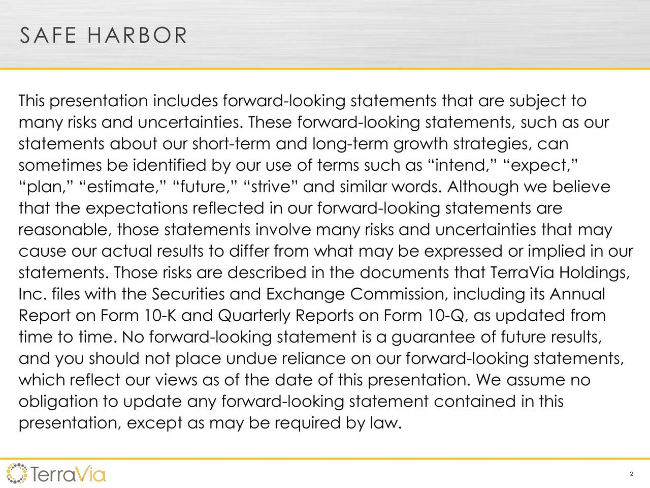 This presentation includes forward-looking statements that are subject to many risks and uncertainties. These forward-looking statements, such as our statements about our short-term and long-term growth strategies, can sometimes be identified by our use of terms such as intend, expect, plan, estimate, future, strive and similar words. Although we believe that the expectations reflected in our forward-looking statements are reasonable, those statements involve many risks and uncertainties that may cause our actual results to differ from what may be expressed or implied in our statements. Those risks are described in the documents that TerraVia Holdings, Inc. files with the Securities and Exchange Commission, including its Annual Report on Form 10-K and Quarterly Reports on Form 10-Q, as updated from time to time. No forward-looking statement is a guarantee of future results, and you should not place undue reliance on our forward-looking statements, which reflect our views as of the date of this presentation. We assume no obligation to update any forward-looking statement contained in this presentation, except as may be required by law. 2