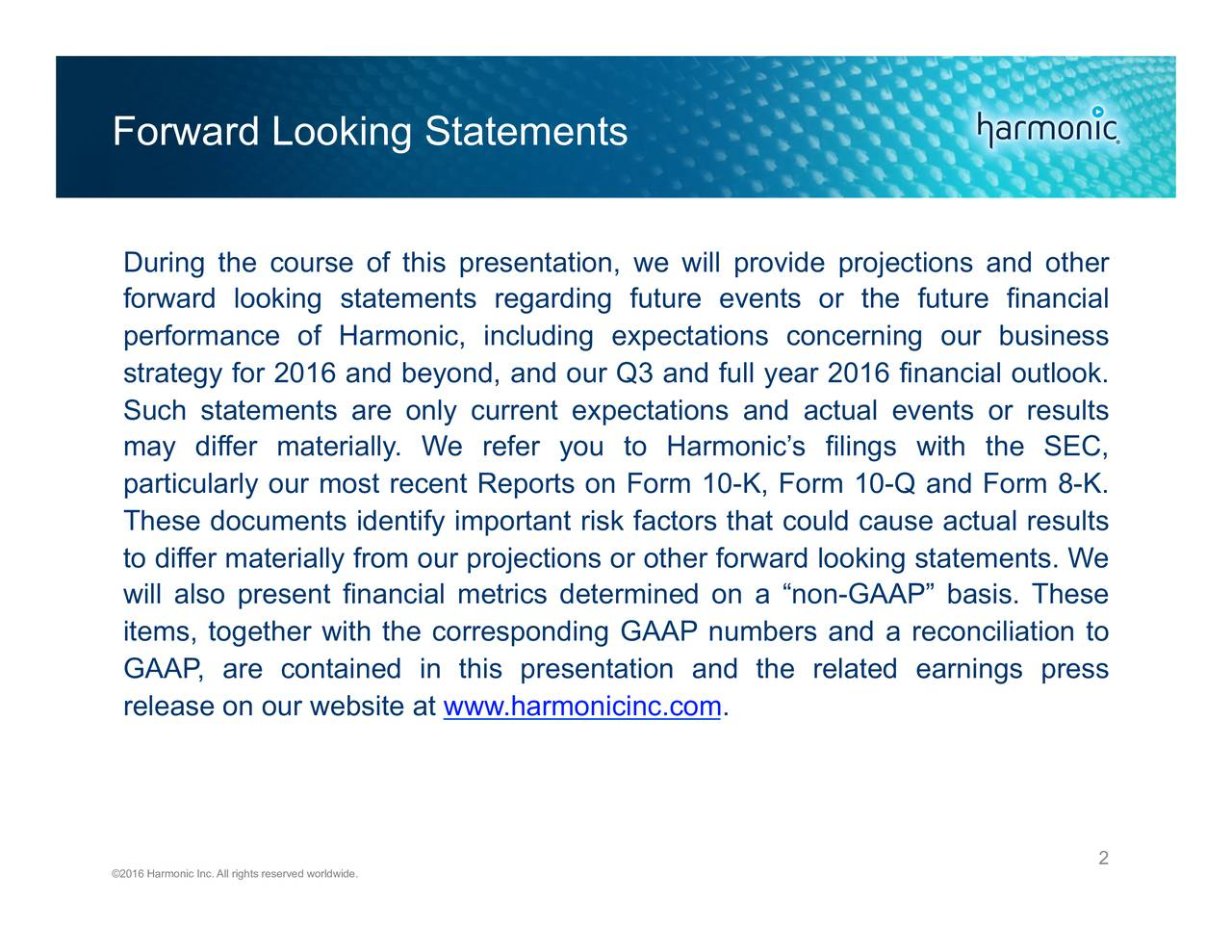 During the course of this presentation, we will provide projections and other forward looking statements regarding future events or the future financial performance of Harmonic, including expectations concerning our business strategy for 2016 and beyond, and our Q3 and full year 2016 financial outlook. Such statements are only current expectations and actual events or results may differ materially. We refer you to Harmonics filings with the SEC, particularly our most recent Reports on Form 10-K, Form 10-Q and Form 8-K. These documents identify important risk factors that could cause actual results to differ materially from our projections or other forward looking statements. We will also present financial metrics determined on a non-GAAP basis. These items, together with the corresponding GAAP numbers and a reconciliation to GAAP, are contained in this presentation and the related earnings press release on our website at www.harmonicinc.com. 2016 Harmonic Inc. All rights reserved worldwide. 2