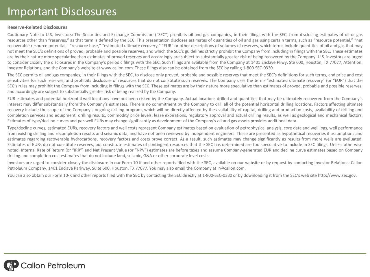Reserve-Related Disclosures Cautionary Note to U.S. Investors: The Securities and Exchange Commission (SEC) prohibits oil and gas companies, in their filings with the SEC, from disclosing estimates of oil or gas resources other than reserves, as that term is defined by the SEC. This presentation discloses estimates of quantities of oil and gas using certain terms, such as resource potential, net recoverable resource potential, resource base, estimated ultimate recovery, EUR or other descriptions of volumes of reserves, which terms include quantities of oil and gas that may not meet the SECs definitions of proved, probable and possible reserves, and which the SECs guidelines strictly prohibit the Company from including in filings with the SEC. These estimates are by their nature more speculative than estimates of proved reserves and accordingly are subject to substantially greater risk of being recovered by the Company. U.S. investors are urged to consider closely the disclosures in the Companys periodic filings with the SEC. Such filings are available from the Company at 1401 Enclave Pkwy, Ste 600, Houston, TX 77077, Attention: Investor Relations, and the Companys website at www.callon.com.These filings also can be obtained from the SEC by calling 1-800-SEC-0330. The SEC permits oil and gas companies, in their filings with the SEC, to disclose only proved, probable and possible reserves that meet the SECs definitions for such terms, and price and cost sensitivities for such reserves, and prohibits disclosure of resources that do not constitute such reserves. The Company uses the terms estimated ultimate recovery (or EUR) that the SECs rules may prohibit the Company from including in filings with the SEC. These estimates are by their nature more speculative than estimates of proved, probable and possible reserves, and accordingly are subject to substantially greater risk of being realized by the Company. EUR estimates and potential horizontal well locations have not 