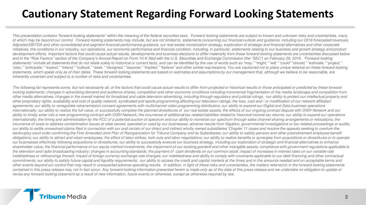 This presentation contains forward-looking statements within the meaning of the federal securities laws. Forward-looking statements are subject to known and unknown risks and uncertainties, many of which may be beyond our control. Forward-looking statements may include, but are not limited to, statements concerning our financial outlook and guidance, including our 2016 forecasted revenues, Adjusted EBITDA and other consolidated and segment financial performance guidance, our real estate monetization strategy, exploration of strategic and financial alternatives and other corporate initiatives, the conditions in our industry, our operations, our economic performance and financial condition, including, in particular, statements relating to our business and growth strategy and product development efforts. Important factors that could cause actual results, developments and business decisions to differ materially from these forward-looking statements are uncertainties discussed below and in the Risk Factors section of the Companys Annual Report on Form 10-K filed with the U.S. Securities and Exchange Commission (the SEC) on February 29, 2016. Forward-looking statements include all statements that do not relate solely to historical or current facts, and can be identified by the use of words such as may, might, will, could should, estimate, project, plan, anticipate, expect, intend, outlook, seek, designed, assume, implied, believe and other similar expressions. You are cautioned not to place undue reliance on these forward-looking statements, which speak only as of their dates. These forward-looking statements are based on estimates and assumptions by our management that, although we believe to be reasonable, are inherently uncertain and subject to a number of risks and uncertainties. The following list represents some, but not necessarily all, of the factors that could cause actual results to differ from projected or historical results or those anticipated or predicted by