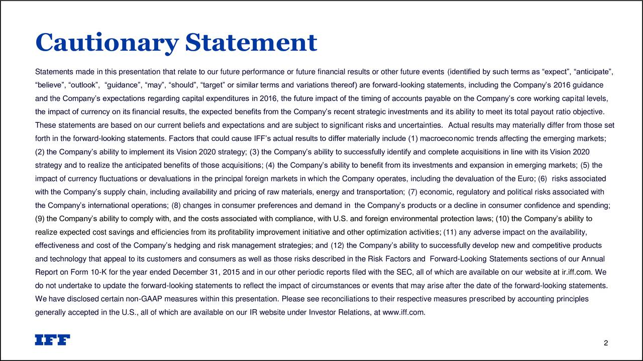 Statements made in this presentation that relate to our future performance or future financial results or other future events (identified by such terms as expect, anticipate, believe, outlook, guidance, may, should, target or similar terms and variations thereof) are forward-looking statements, including the Companys 2016 guidance and the Companys expectations regarding capital expenditures in 2016, the future impact of the timing of accounts payable on the Companys core working capital levels, the impact of currency on its financial results, the expected benefits from the Companys recent strategic investments and its ability to meet its total payout ratio objective. These statements are based on our current beliefs and expectations and are subject to significant risks and uncertainties. Actual results may materially differ from those set forth in the forward-looking statements. Factors that could cause IFFs actual results to differ materially include (1) macroeconomic trends affecting the emerging markets; (2) the Companys ability to implement its Vision 2020 strategy; (3) the Companys ability to successfully identify and complete acquisitions in line with its Vision 2020 strategy and to realize the anticipated benefits of those acquisitions; (4) the Companys ability to benefit from its investments and expansion in emerging markets; (5) the impact of currency fluctuations or devaluations in the principal foreign markets in which the Company operates, including the devaluation of the Euro; (6) risks associated with the Companys supply chain, including availability and pricing of raw materials, energy and transportation; (7) economic, regulatory and political risks associated with the Companys international operations; (8) changes in consumer preferences and demand in the Companys products or a decline in consumer confidence and spending; (9) the Companys ability to comply with, and the costs associated with compliance, with U.S. and foreign environmental protection laws; (10) the Companys ability to realize expected cost savings and efficiencies from its profitability improvement initiative and other optimization activities; (11) any adverse impact on the availability, effectiveness and cost of the Companys hedging and risk management strategies; and (12) the Companys ability to successfully develop new and competitive products and technology that appeal to its customers and consumers as well as those risks described in the Risk Factors and Forward-Looking Statements sections of our Annual Report on Form 10-K for the year ended December 31, 2015 and in our other periodic reports filed with the SEC, all of which are available on our website at ir.iff.com. We do not undertake to update the forward-looking statements to reflect the impact of circumstances or events that may arise after the date of the forward-looking statements. We have disclosed certain non-GAAP measures within this presentation. Please see reconciliations to their respective measures prescribed by accounting principles generally accepted in the U.S., all of which are available on our IR website under Investor Relations, at www.iff.com. 2