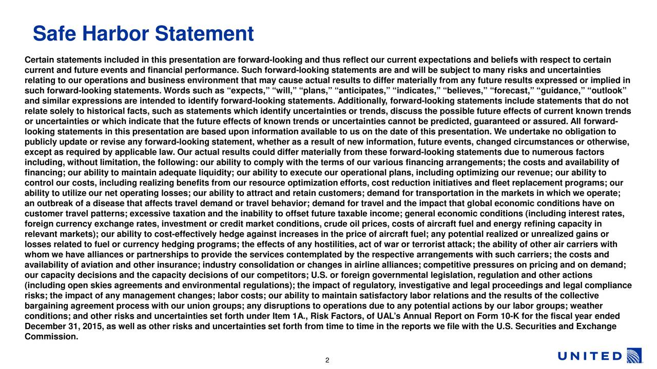 Certain statements included in this presentation are forward-looking and thus reflect our current expectations and beliefs with respect to certain current and future events and financial performance. Such forward- looking statements are and will be subject to many risks and uncertainties relating to our operations and business environment that may cause actual results to differ materially from any future results expressed or implied in such forward-looking statements. Words such as expects, will, plans, anticipates, indicates, believes, forecast, guidance, outlook and similar expressions are intended to identify forward-looking statements. Additionally, forward-looking statements include statements that do not relate solely to historical facts, such as statements which identify uncertainties or trends, discuss the possible future eff ects of current known trends or uncertainties or which indicate that the future effects of known trends or uncertainties cannot be predicted, guaranteed or ssured. All forward- looking statements in this presentationare based upon information available to us on the date of this presentation.We undertake no obligation to publicly update or revise any forward-looking statement, whether as a result of new information, future events, changed circumst ances or otherwise, except as required by applicable law. Our actual results could differ materially from these forward-looking statements due to numerous factors including, without limitation, the following: our ability to comply with the terms of our various financing arrangements; thecosts and availability of financing; our ability to maintain adequate liquidity; our ability to execute our operational plans, including optimizingrevenue; our ability to control our costs, including realizing benefits from our resource optimization efforts, cost reduction initiatives and fleetreplacement programs; our ability to utilize our net operating losses; our ability to attract and retain customers; dema