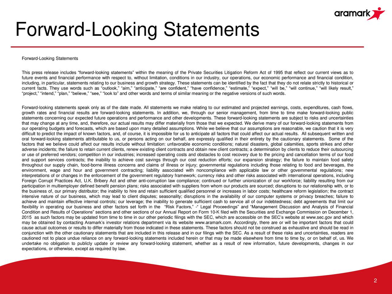 Forward-Looking Statements This press release includes forward-looking statements within the meaning of the Private Securities Litigation Reform Act of 1995 that reflect our current views as to future events and financial performance with respect to, without limitation, conditions in our industry, our operations, our economic performance and financial condition, including, in particular, statements relating to our business and growth strategy. These statements can be identified by the fact that they do not relate strictly to historical or current facts. They use words such as outlook, aim, anticipate, are confident, have confidence, estimate, expect, will be, will continue, will likely result, project, intend, plan, believe, see, look to and other words and terms of similar meaning or the negative versions of such words. Forward-looking statements speak only as of the date made. All statements we make relating to our estimated and projected earnings, costs, expenditures, cash flows, growth rates and financial results are forward-looking statements. In addition, we, through our senior management, from time to time make forward-looking public statements concerning our expected future operations and performance and other developments. These forward-looking statements are subject to risks and uncertainties that may change at any time, and, therefore, our actual results may differ materially from those that we expected. We derive many of our forward-looking statements from our operating budgets and forecasts, which are based upon many detailed assumptions. While we believe that our assumptions are reasonable, we caution that it is very difficult to predict the impact of known factors, and, of course, it is impossible for us to anticipate all factors that could affect our actual results. All subsequent written and oral forward-looking statements attributable to us, or persons acting on our behalf, are expressly qualified in their entirety by the cautionary statements. Som