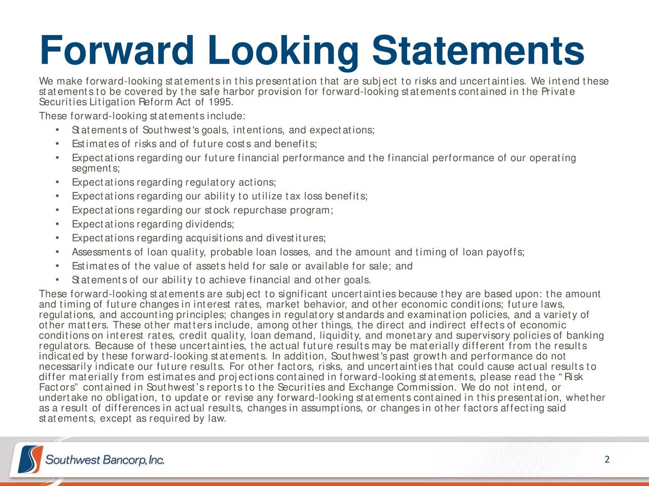 We make forward-looking statements in this presentation that are subject to risks and uncertainties. We intend these statements to be covered by the safe harbor provision for forward-looking statements contained in the Private Securities Litigation Reform Act of 1995. These forward-looking statements include: Statements of Southwest's goals, intentions, and expectations; Estimates of risks and of future costs and benefits; Expectations regarding our future financial performance and the financial performance of our operating segments; Expectations regarding regulatory actions; Expectations regarding our ability to utilize tax loss benefits; Expectations regarding our stock repurchase program; Expectations regarding dividends; Expectations regarding acquisitions and divestitures; Assessments of loan quality, probable loan losses, and the amount and timing of loan payoffs; Estimates of the value of assets held for sale or available for sale; and Statements of our ability to achieve financial and other goals. These forward-looking statements are subject to significant uncertainties because they are based upon: the amount regulations, and accounting principles; changes in regulatory standards and examination policies, and a variety of other matters. These other matters include, among other things, the direct and indirect effects of economic conditions on interest rates, credit quality, loan demand, liquidity, and monetary and supervisory policies of banking regulators. Because of these uncertainties, the actual future results may be materially different from the results indicated by these forward-looking statements. In addition, Southwest's past growth and performance do not necessarily indicate our future results. For other factors, risks, and uncertainties that could cause actual results to differ materially from estimates and projections contained in forward-looking statements, please read the Risk Factors contained in Southwests reports to the Securities and Exchange Commission. We do not intend, or undertake no obligation, to update or revise any forward-looking statements contained in this presentation, whether statements, except as required by law.esults, changes in assumptions, or changes in other factors affecting said 2