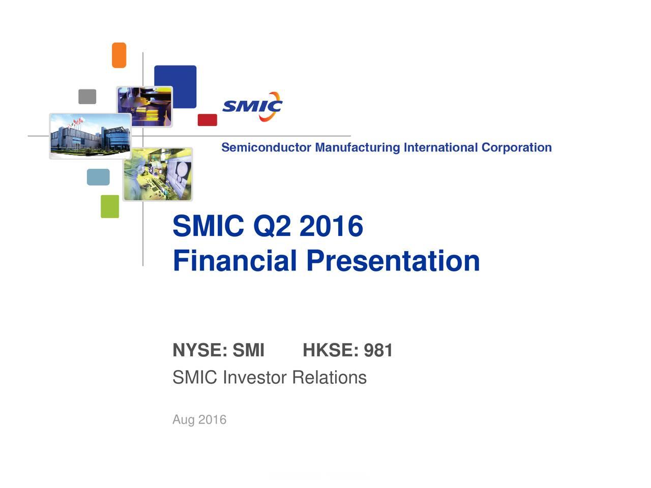 Financial Presentation NYSE: SMI HKSE: 981 SMIC Investor Relations Aug 2016