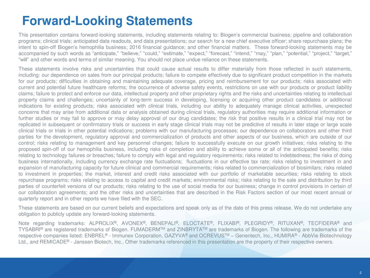 This presentation contains forward-looking statements, including statements relating to: Biogens commercial business; pipeline and collaboration programs; clinical trials; anticipated data readouts, and data presentations; our search for a new chief executive officer; share repurchase plans; the intent to spin-off Biogens hemophilia business; 2016 financial guidance; and other financial matters. These forward-looking statements may be accompanied by such words as anticipate, believe, could, estimate, expect, forecast, intend, may, plan, potential, project, target, will and other words and terms of similar meaning. You should not place undue reliance on these statements. These statements involve risks and uncertainties that could cause actual results to differ materially from those reflected in such statements, including: our dependence on sales from our principal products; failure to compete effectively due to significant product competition in the markets for our products; difficulties in obtaining and maintaining adequate coverage, pricing and reimbursement for our products; risks associated with current and potential future healthcare reforms; the occurrence of adverse safety events, restrictions on use with our products or product liability claims; failure to protect and enforce our data, intellectual property and other proprietary rights and the risks and uncertainties relating to intellectual property claims and challenges; uncertainty of long-term success in developing, licensing or acquiring other product candidates or additional indications for existing products; risks associated with clinical trials, including our ability to adequately manage clinical activities, unexpected concerns that may arise from additional data or analysis obtained during clinical trials, regulatory authorities may require additional information or further studies or may fail to approve or may delay approval of our drug candidates; the risk that positive results in a clinical trial 