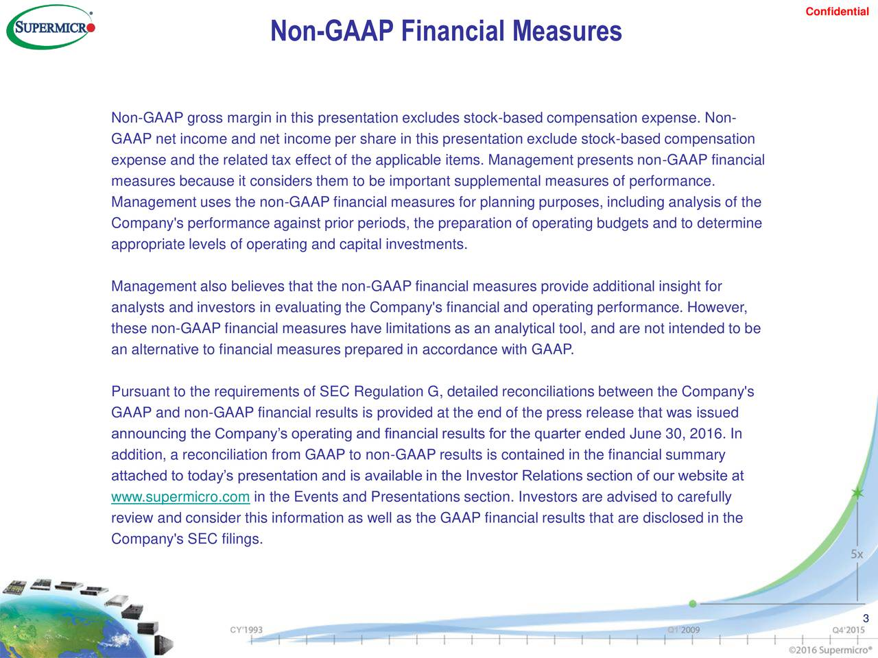 Non-GAAP Financial Measures Non-GAAP gross margin in this presentation excludes stock-based compensation expense. Non- GAAP net income and net income per share in this presentation exclude stock-based compensation expense and the related tax effect of the applicable items. Management presents non-GAAP financial measures because it considers them to be important supplemental measures of performance. Management uses the non-GAAP financial measures for planning purposes, including analysis of the Company's performance against prior periods, the preparation of operating budgets and to determine appropriate levels of operating and capital investments. Management also believes that the non-GAAP financial measures provide additional insight for analysts and investors in evaluating the Company's financial and operating performance. However, these non-GAAP financial measures have limitations as an analytical tool, and are not intended to be an alternative to financial measures prepared in accordance with GAAP. Pursuant to the requirements of SEC Regulation G, detailed reconciliations between the Company's GAAP and non-GAAP financial results is provided at the end of the press release that was issued announcing the Companys operating and financial results for the quarter ended June 30, 2016. In addition, a reconciliation from GAAP to non-GAAP results is contained in the financial summary attached to todays presentation and is available in the Investor Relations section of our website at www.supermicro.com in the Events and Presentations section. Investors are advised to carefully review and consider this information as well as the GAAP financial results that are disclosed in the Company's SEC filings. 3 CY Q1 Q4