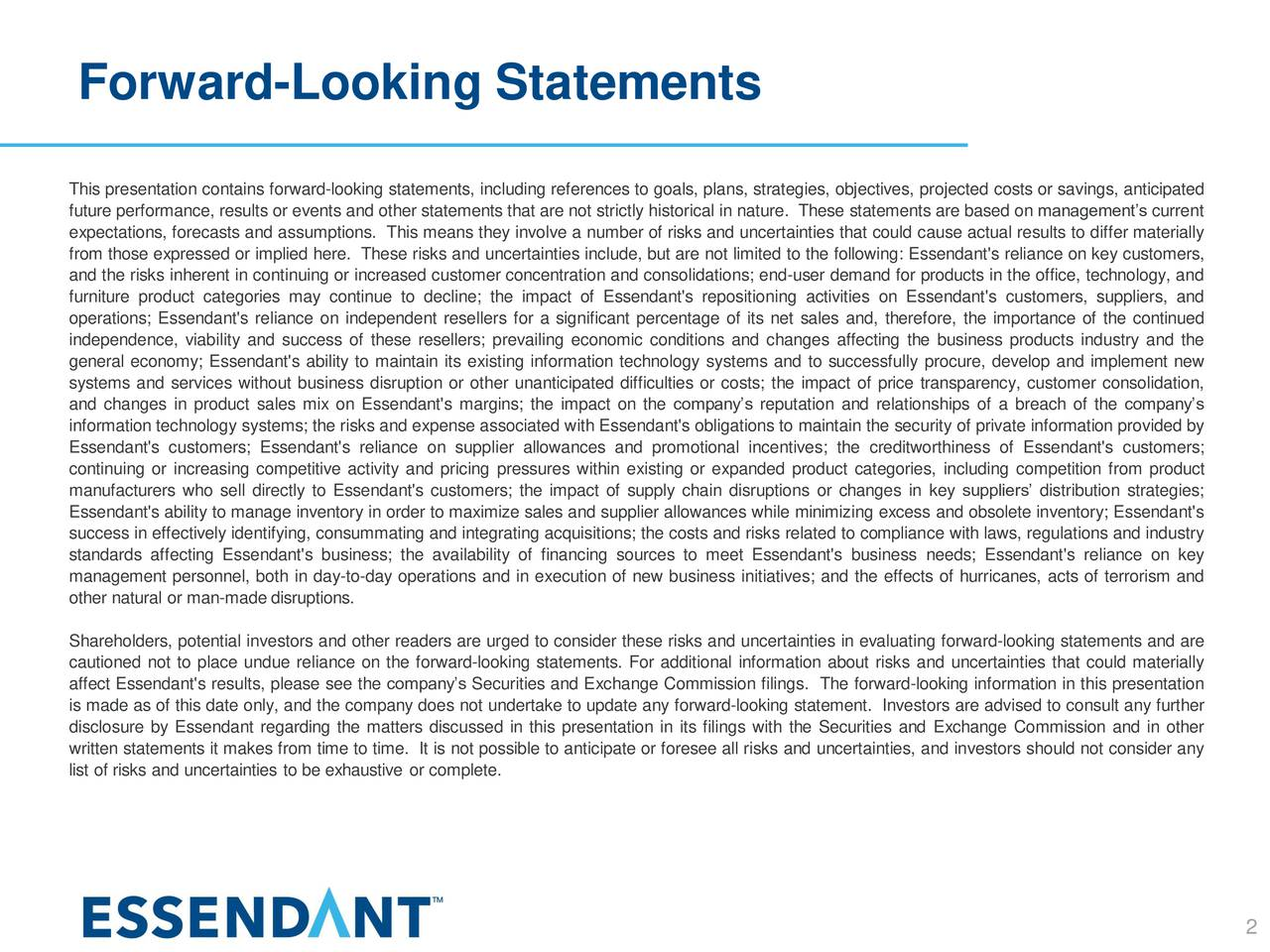 This presentation contains forward-looking statements, including references to goals, plans, strategies, objectives, projected costs or savings, anticipated future performance, results or events and other statements that are not strictly historical in nature. These statements are based on managements current expectations, forecasts and assumptions. This means they involve a number of risks and uncertainties that could cause actual results to differ materially from those expressed or implied here. These risks and uncertainties include, but are not limited to the following: Essendant's reliance on key customers, and the risks inherent in continuing or increased customer concentration and consolidations; end-user demand for products in the office, technology, and furniture product categories may continue to decline; the impact of Essendant's repositioning activities on Essendant's customers, suppliers, and operations; Essendant's reliance on independent resellers for a significant percentage of its net sales and, therefore, the importance of the continued independence, viability and success of these resellers; prevailing economic conditions and changes affecting the business products industry and the general economy; Essendant's ability to maintain its existing information technology systems and to successfully procure, develop and implement new systems and services without business disruption or other unanticipated difficulties or costs; the impact of price transparency, customer consolidation, and changes in product sales mix on Essendant's margins; the impact on the companys reputation and relationships of a breach of the companys information technology systems; the risks and expense associated with Essendant's obligations to maintain the security of private information provided by Essendant's customers; Essendant's reliance on supplier allowances and promotional incentives; the creditworthiness of Essendant's customers; continuing or increasing competitive activity