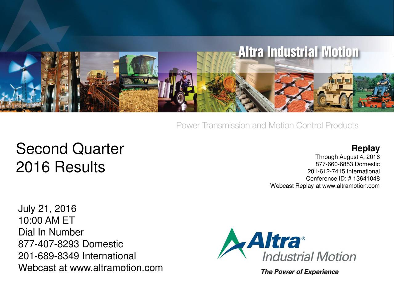 Second Quarter Through August 4, 2016 877-660-6853 Domestic 2016 Results 201-612-7415 International Webcast Replay at www.altramotion.com July 21, 2016 10:00 AM ET Dial In Number 877-407-8293 Domestic 201-689-8349 International Webcast at www.altramotion.com