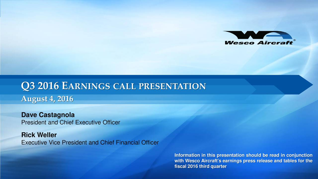 August 4, 2016 Dave Castagnola President and Chief Executive Officer Rick Weller Executive Vice President and Chief Financial Officer with Wesco Aircrafts earnings press release and tables for the fiscal 2016 third quarter