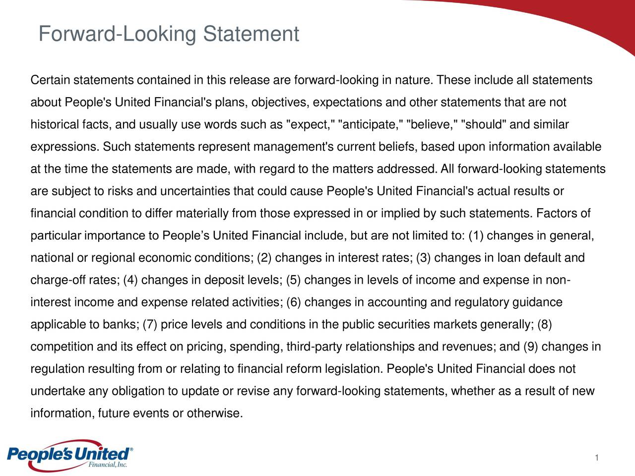 """Certain statements contained in this release are forward-looking in nature. These include all statements about People's United Financial's plans, objectives, expectations and other statements that are not historical facts, and usually use words such as """"expect,"""" """"anticipate,"""" """"believe,"""" """"should"""" and similar expressions. Such statements represent management's current beliefs, based upon information available at the time the statements are made, with regard to the matters addressed.All forward-looking statements are subject to risks and uncertainties that could cause People's United Financial's actual results or financial condition to differ materially from those expressed in or implied by such statements. Factors of particular importance to Peoples United Financial include, but are not limited to: (1) changes in general, national or regional economic conditions; (2) changes in interest rates; (3) changes in loan default and charge-off rates; (4) changes in deposit levels; (5) changes in levels of income and expense in non- interest income and expense related activities; (6) changes in accounting and regulatory guidance applicable to banks; (7) price levels and conditions in the public securities markets generally; (8) competition and its effect on pricing, spending, third-party relationships and revenues; and (9) changes in regulation resulting from or relating to financial reform legislation. People's United Financial does not undertake any obligation to update or revise any forward-looking statements, whether as a result of new information, future events or otherwise. 1"""