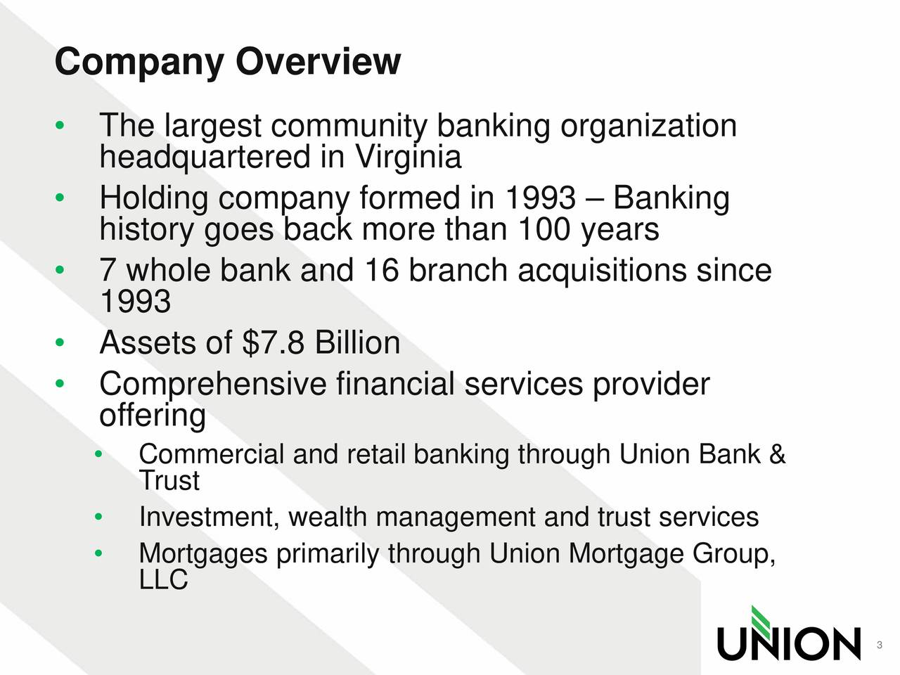 The largest community banking organization headquartered in Virginia Holding company formed in 1993  Banking history goes back more than 100 years 7 whole bank and 16 branch acquisitions since 1993 Assets of $7.8 Billion Comprehensive financial services provider offering Commercial and retail banking through Union Bank & Trust Investment, wealth management and trust services Mortgages primarily through Union Mortgage Group, LLC 3