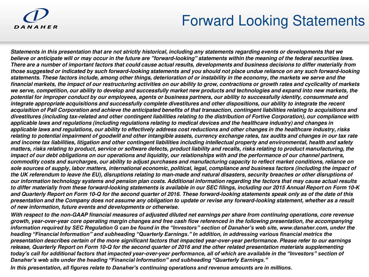 """Statements in this presentation that are not strictly historical, including any statements regarding events or developments that we believe or anticipate will or may occur in the future are """"forward-looking"""" statements within the meaning of the federal securities laws. There are a number of important factors that could cause actual results, developments and business decisions to differ materially from those suggested or indicated by such forward-looking statements and you should not place undue reliance on any such forward-looking statements. These factors include, among other things, deterioration of or instability in the economy, the markets we serve and the financial markets, the impact of our restructuring activities on our ability to grow, contractions or growth rates and cyclicality of markets we serve, competition, our ability to develop and successfully market new products and technologies and expand into new markets, the potential for improper conduct by our employees, agents or business partners, our ability to successfully identify, consummate and integrate appropriate acquisitions and successfully complete divestitures and other dispositions, our ability to integrate the recent acquisition of Pall Corporation and achieve the anticipated benefits of that transaction, contingent liabilities relating to acquisitions and divestitures (including tax-related and other contingent liabilities relating to the distribution of Fortive Corporation), our compliance with applicable laws and regulations (including regulations relating to medical devices and the healthcare industry) and changes in applicable laws and regulations, our ability to effectively address cost reductions and other changes in the healthcare industry, risks relating to potential impairment of goodwill and other intangible assets, currency exchange rates, tax audits and changes in our tax rate and income tax liabilities, litigation and other contingent liabilities including intellectual property a"""