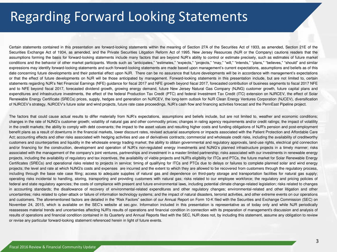 Certain statements contained in this presentation are forward-looking statements within the meaning of Section 27A of the Securities Act of 1933, as amended, Section 21E of the Securities Exchange Act of 1934, as amended, and the Private Securities Litigation Reform Act of 1995. New Jersey Resources (NJR or the Company) cautions readers that the assumptions forming the basis for forward-looking statements include many factors that are beyond NJRs ability to control or estimate precisely, such as estimates of future market conditions and the behavior of other market participants. Words such as anticipates, estimates, expects, projects, may, will, intends, plans, believes, should and similar expressions may identify forward-looking statements and such forward-looking statements are made based upon managements current expectations, assumptions and beliefs as of this date concerning future developments and their potential effect upon NJR. There can be no assurance that future developments will be in accordance with managements expectations or that the effect of future developments on NJR will be those anticipated by management. Forward-looking statements in this presentation include, but are not limited to, certain statements regarding NJRs Net Financial Earnings (NFE) guidance for fiscal 2017 and NFE growth beyond fiscal 2017, forecasted contribution of business segments to fiscal 2017 NFE and to NFE beyond fiscal 2017, forecasted dividend growth, growing energy demand, future New Jersey Natural Gas Company (NJNG) customer growth, future capital plans and expenditures and infrastructure investments, the effect of the federal Production Tax Credit (PTC) and federal Investment Tax Credit (ITC) extension on NJRCEV, the effect of Solar Renewable Energy Certificate (SRECs) prices, supply, hedges and generation on NJRCEV, the long-term outlook for NJR Clean Energy Ventures Corporation (NJCEV), diversification of NJRCEVs strategy, NJRCEVs future solar and wind projects, futur