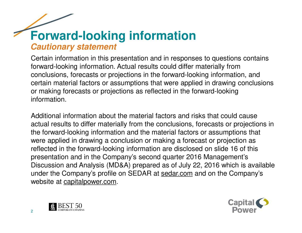 Cautionary statement Certain information in this presentation and in responses to questions contains forward-looking information. Actual results could differ materially from conclusions, forecasts or projections in the forward-looking information, and certain material factors or assumptions that were applied in drawing conclusions or making forecasts or projections as reflected in the forward-looking information. Additional information about the material factors and risks that could cause actual results to differ materially from the conclusions, forecasts or projections in the forward-looking information and the material factors or assumptions that were applied in drawing a conclusion or making a forecast or projection as reflected in the forward-looking information are disclosed on slide 16 of this presentation and in the Companys second quarter 2016 Managements Discussion and Analysis (MD&A) prepared as of July 22, 2016 which is available under the Companys profile on SEDAR at sedar.com and on the Companys website at capitalpower.com. 2