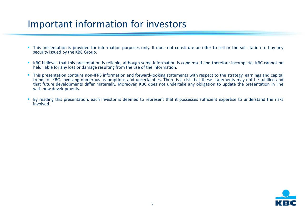 Tsecurity issued by the KBC Group.information purposes only. It does not constitute an offer to sell or the solicitation to buy any KBC believes that this presentation is reliable, although some information is condensed and therefore incomplete. KBC cannot be held liable for any loss or damage resultingfrom the use of the information. This presentation contains non-IFRS information and forward-looking statements with respect to the strategy, earnings and capital trends of KBC, involving numerous assumptions and uncertainties. There is a risk that these statements may not be fulfilled and that future developments differ materially. Moreover, KBC does not undertake any obligation to update the presentation in line with new developments. Binvolved. this presentation, each investor is deemed to represent that it possesses sufficient expertise to understand the risks 2