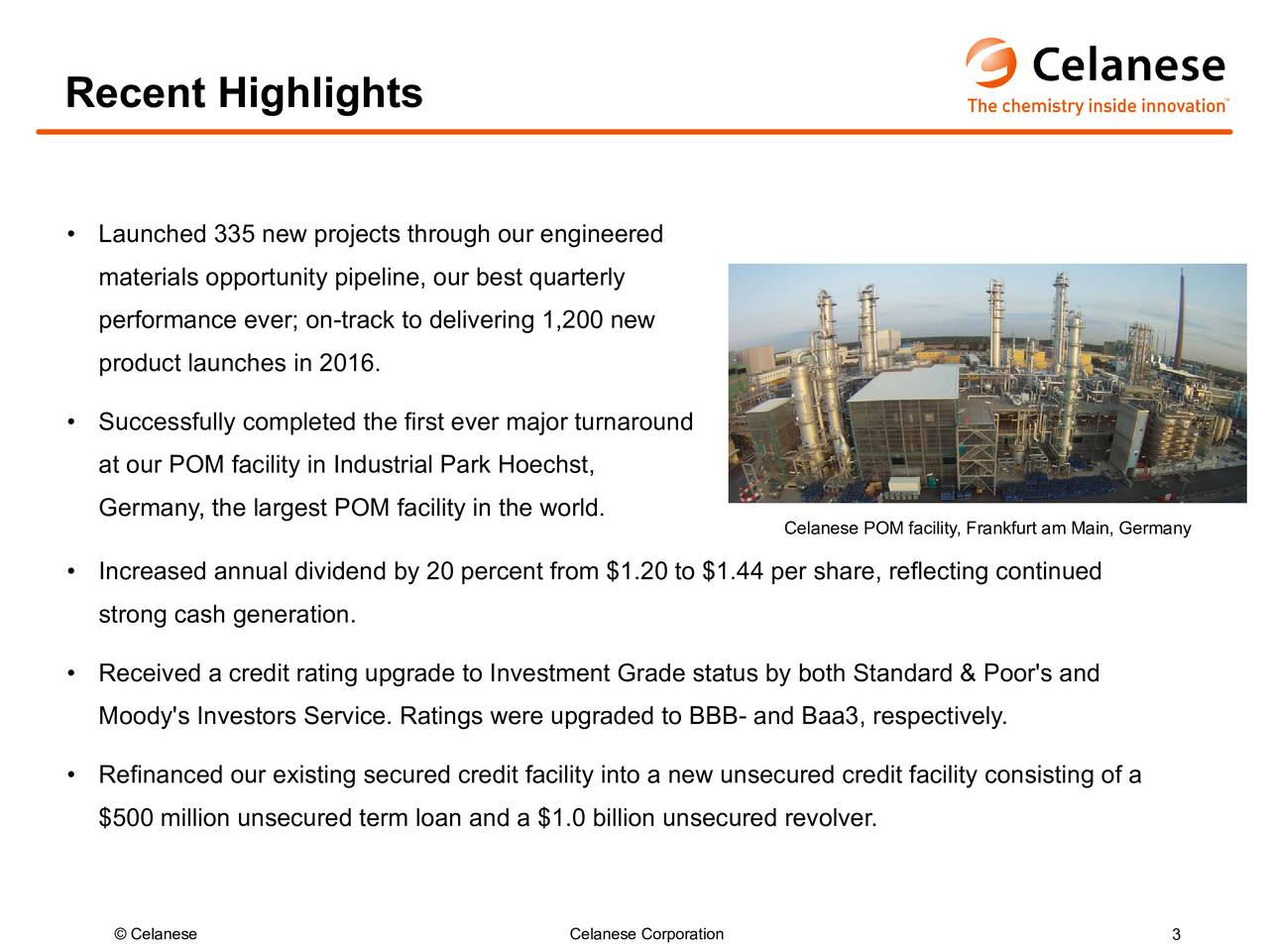 Launched 335 new projects through our engineered materials opportunity pipeline, our best quarterly performance ever; on-track to delivering 1,200 new product launches in 2016. Successfully completed the first ever major turnaround at our POM facility in Industrial Park Hoechst, Germany, the largest POM facility in the world. Celanese POM facility, Frankfurt am Main, Germany Increased annual dividend by 20 percent from $1.20 to $1.44 per share, reflecting continued strong cash generation. Received a credit rating upgrade to Investment Grade status by both Standard & Poor's and Moody's Investors Service. Ratings were upgraded to BBB- and Baa3, respectively. Refinanced our existing secured credit facility into a new unsecured credit facility consisting of a $500 million unsecured term loan and a $1.0 billion unsecured revolver. Celanese Celanese Corporation 3