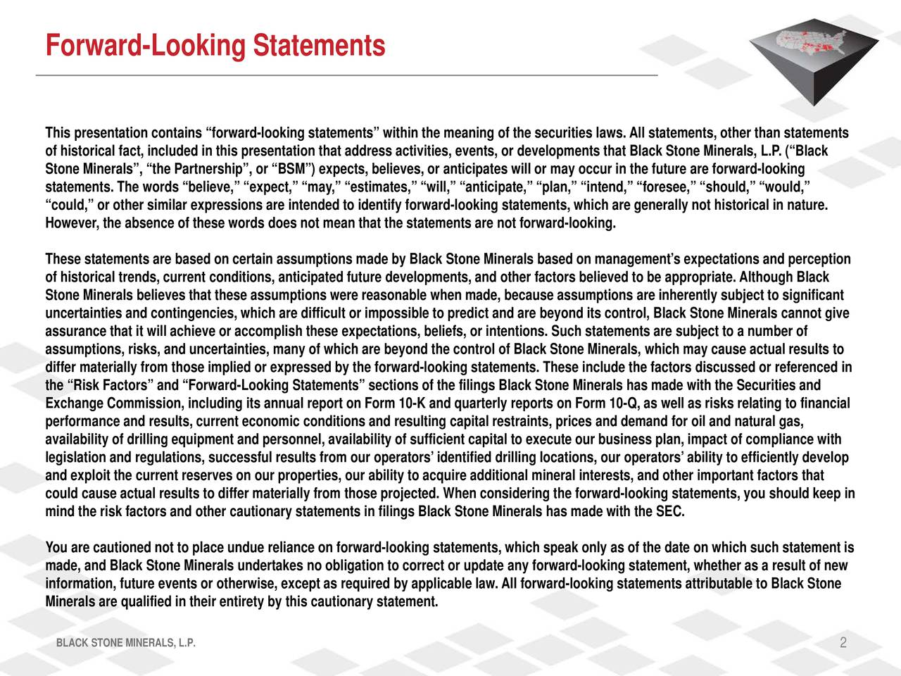 This presentation contains forward-looking statements within the meaning of the securities laws.All statements, other than statements of historical fact, included in this presentation that address activities, events, or developments that Black Stone Minerals, L.P. (Black Stone Minerals, the Partnership, or BSM) expects, believes, or anticipates will or may occur in the future are forward-looking statements. The words believe, expect, may, estimates, will, anticipate, plan, intend, foresee, should,  would, could, or other similar expressions are intended to identify forward-looking statements, which are generally not historical in nature. However, the absence of these words does not mean that the statements are not forward -looking. These statements are based on certain assumptions made by Black Stone Minerals based on managements expectations and perception of historical trends, current conditions, anticipated futuredevelopments, and other factors believed to be appropriate. Although Black Stone Minerals believes that these assumptions were reasonable when made, because assumptions are inherently subject to significant uncertainties and contingencies, which are difficult or impossible to predict and are beyond its control, Black Stone Minerals cannot give assurance that it will achieve or accomplish these expectations, beliefs, or intentions. Such statements are subject to a number of assumptions, risks, and uncertainties, many of which are beyond the control of BlackStone Minerals, which may cause actual results to differ materially from those implied or expressed by the forward-looking statements. These include the factors discussed or referenced in the Risk Factors and Forward-Looking Statements sections of the filings Black Stone Minerals has made with the Securities and Exchange Commission, including its annual report on Form 10-K and quarterly reports on Form 10-Q, as well as risks relating to financial performance and results, current economic conditions and 