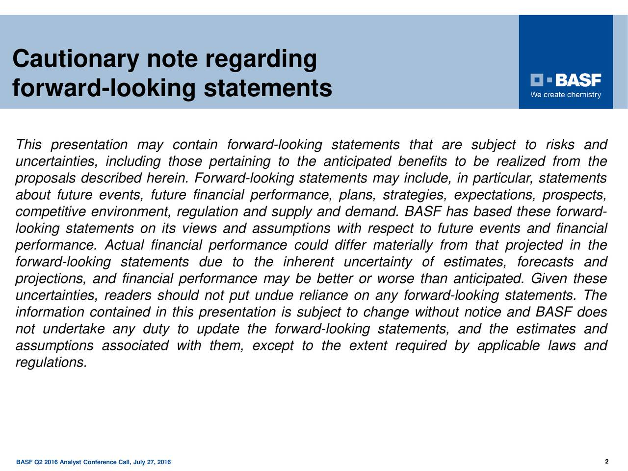 Cautionary note regarding forward-looking statements This presentation may contain forward-looking statements that are subject to risks and uncertainties, including those pertaining to the anticipated benefits to be realized from the proposals described herein. Forward-looking statements may include, in particular, statements about future events, future financial performance, plans, strategies, expectations, prospects, competitive environment, regulation and supply and demand. BASF has based these forward- looking statements on its views and assumptions with respect to future events and financial performance. Actual financial performance could differ materially from that projected in the forward-looking statements due to the inherent uncertainty of estimates, forecasts and projections, and financial performance may be better or worse than anticipated. Given these uncertainties, readers should not put undue reliance on any forward-looking statements. The information contained in this presentation is subject to change without notice and BASF does not undertake any duty to update the forward-looking statements, and the estimates and assumptions associated with them, except to the extent required by applicable laws and regulations. BASF Q2 2016 Analyst Conference Call, July 27, 2016 2