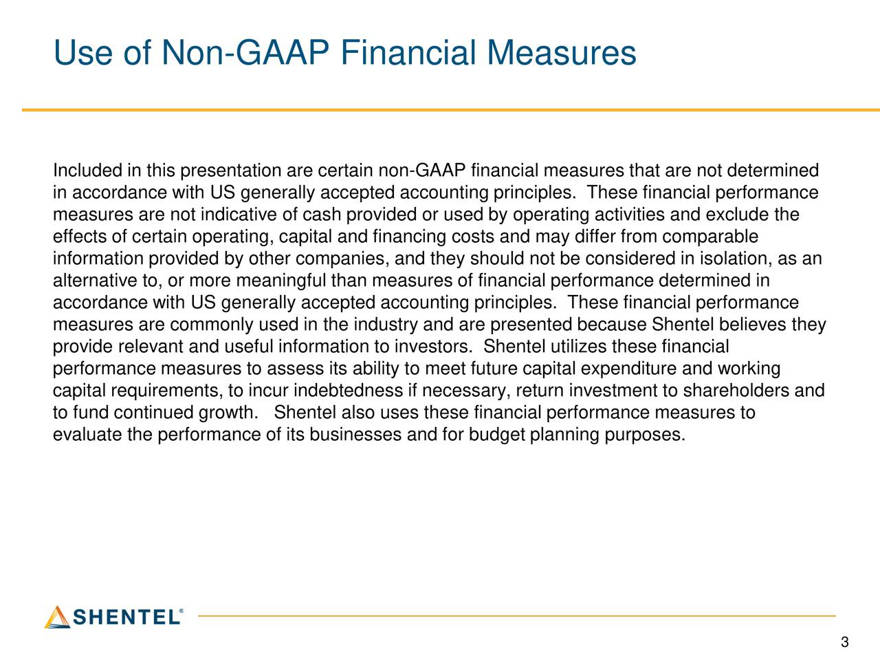 Included in this presentation are certain non-GAAP financial measures that are not determined in accordance with US generally accepted accounting principles. These financial performance measures are not indicative of cash provided or used by operating activities and exclude the effects of certain operating, capital and financing costs and may differ from comparable information provided by other companies, and they should not be considered in isolation, as an alternative to, or more meaningful than measures of financial performance determined in accordance with US generally accepted accounting principles. These financial performance measures are commonly used in the industry and are presented because Shentel believes they provide relevant and useful information to investors. Shentel utilizes these financial performance measures to assess its ability to meet future capital expenditure and working capital requirements, to incur indebtedness if necessary, return investment to shareholders and to fund continued growth. Shentel also uses these financial performance measures to evaluate the performance of its businesses and for budget planning purposes. 3