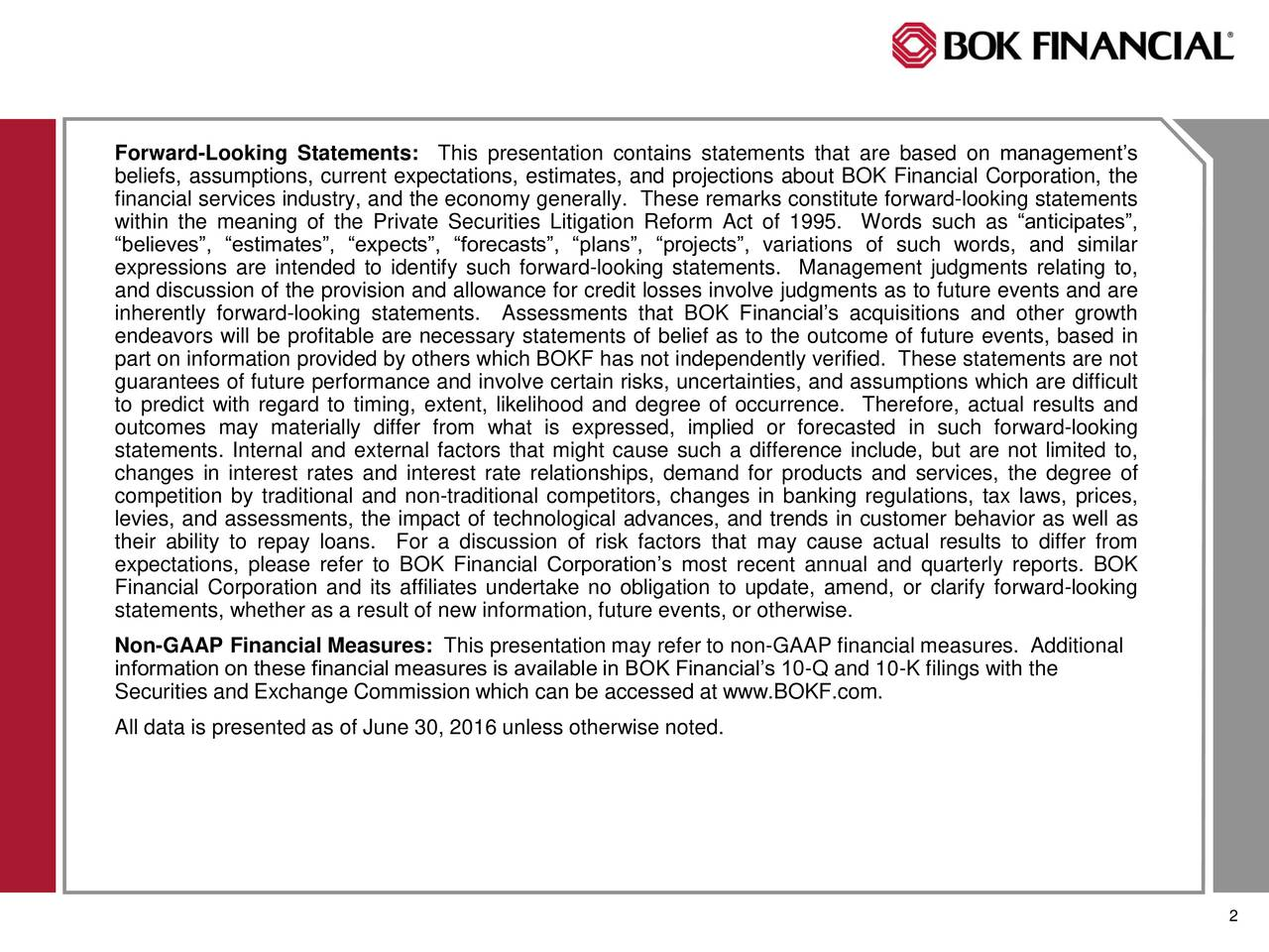 beliefs, assumptions, current expectations, estimates, and projections about BOK Financial Corporation, the financial services industry, and the economy generally. These remarks constitute forward-looking statements within the meaning of the Private Securities Litigation Reform Act of 1995. Words such as anticipates, believes, estimates, expects, forecasts, plans, projects, variations of such words, and similar expressions are intended to identify such forward-looking statements. Management judgments relating to, and discussion of the provision and allowance for credit losses involve judgments as to future events and are inherently forward-looking statements. Assessments that BOK Financials acquisitions and other growth endeavors will be profitable are necessary statements of belief as to the outcome of future events, based in part on information provided by others which BOKF has not independently verified. These statements are not guarantees of future performance and involve certain risks, uncertainties, and assumptions which are difficult to predict with regard to timing, extent, likelihood and degree of occurrence. Therefore, actual results and outcomes may materially differ from what is expressed, implied or forecasted in such forward-looking statements. Internal and external factors that might cause such a difference include, but are not limited to, changes in interest rates and interest rate relationships, demand for products and services, the degree of competition by traditional and non-traditional competitors, changes in banking regulations, tax laws, prices, levies, and assessments, the impact of technological advances, and trends in customer behavior as well as their ability to repay loans. For a discussion of risk factors that may cause actual results to differ from expectations, please refer to BOK Financial Corporations most recent annual and quarterly reports. BOK Financial Corporation and its affiliates undertake no obligation to update, amend, or cla