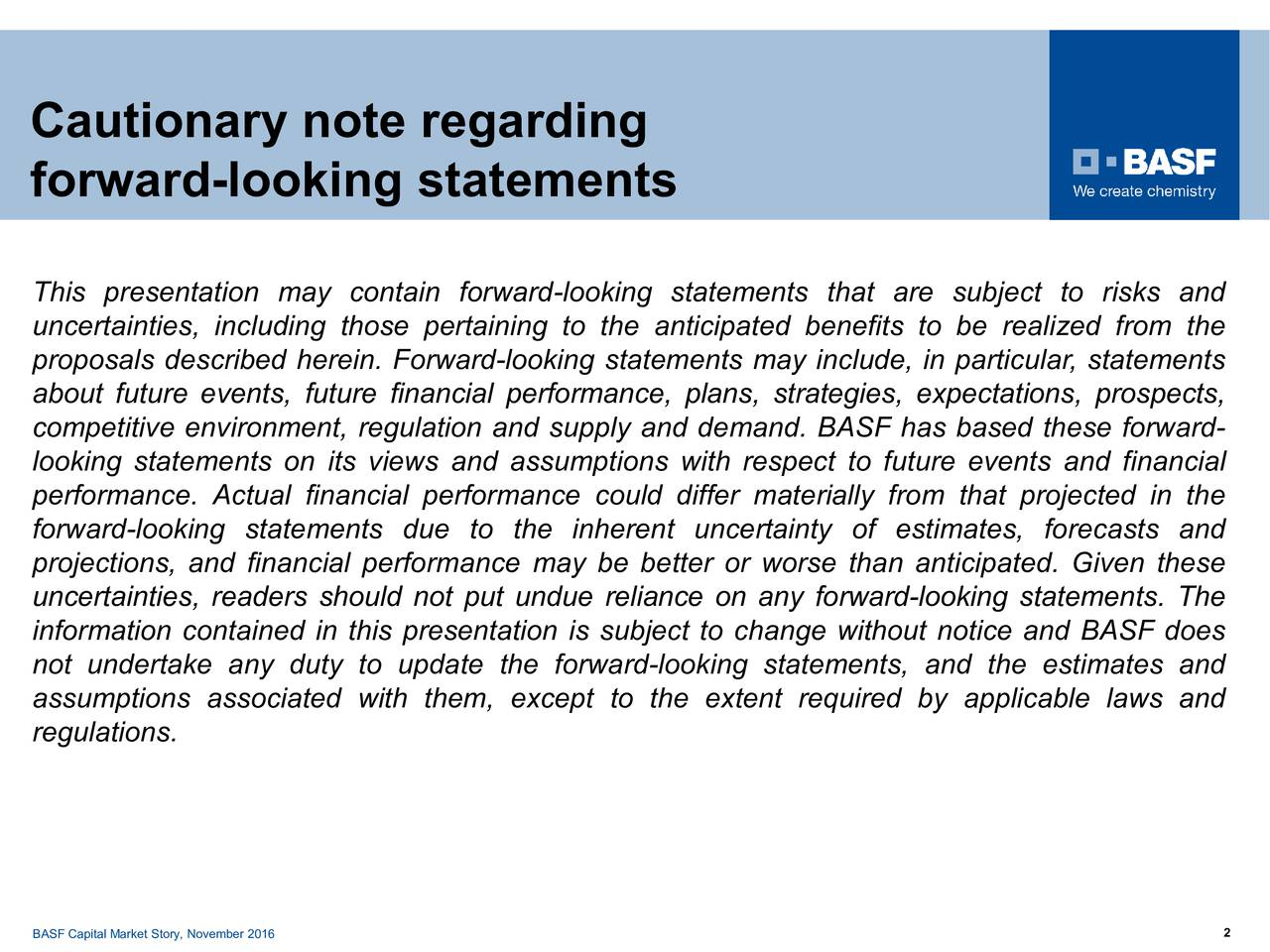 Cautionary note regarding forward-looking statements This presentation may contain forward-looking statements that are subject to risks and uncertainties, including those pertaining to the anticipated benefits to be realized from the proposals described herein. Forward-looking statements may include, in particular, statements about future events, future financial performance, plans, strategies, expectations, prospects, competitive environment, regulation and supply and demand. BASF has based these forward- looking statements on its views and assumptions with respect to future events and financial performance. Actual financial performance could differ materially from that projected in the forward-looking statements due to the inherent uncertainty of estimates, forecasts and projections, and financial performance may be better or worse than anticipated. Given these uncertainties, readers should not put undue reliance on any forward-looking statements. The information contained in this presentation is subject to change without notice and BASF does not undertake any duty to update the forward-looking statements, and the estimates and assumptions associated with them, except to the extent required by applicable laws and regulations. BASF Capital Market Story, November 2016 2