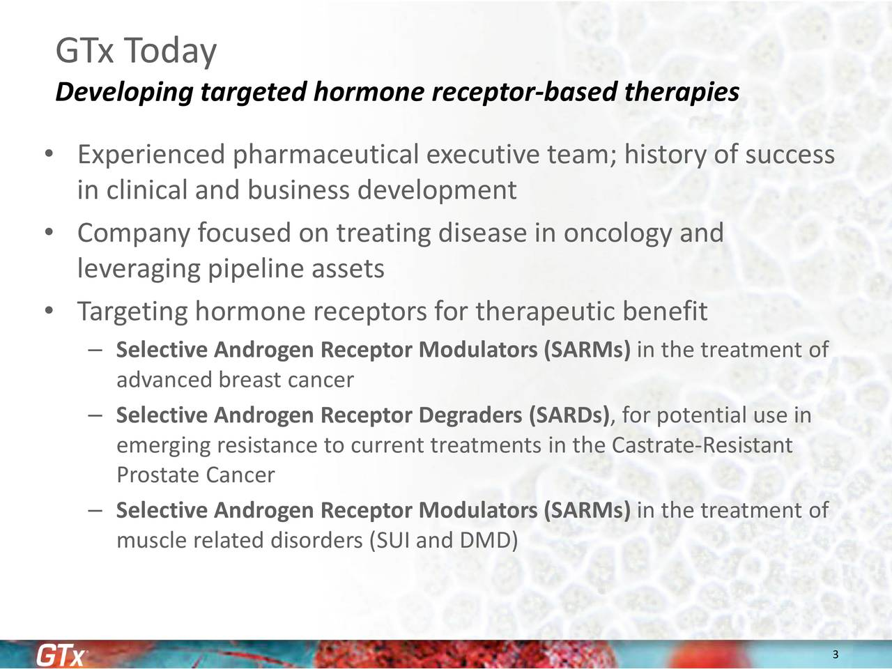 Developing targeted hormone receptor-based therapies Experienced pharmaceutical executive team; history of success in clinical and business development Company focused on treating disease in oncology and leveraging pipeline assets Targeting hormone receptors for therapeutic benefit Selective Androgen Receptor Modulators (SARMs) in the treatment of advanced breast cancer Selective Androgen Receptor Degraders (SARDs), for potential use in emerging resistance to current treatments in theCastrate-Resistant ProstateCancer Selective Androgen Receptor Modulators (SARMs) in the treatment of muscle related disorders (SUI and DMD)