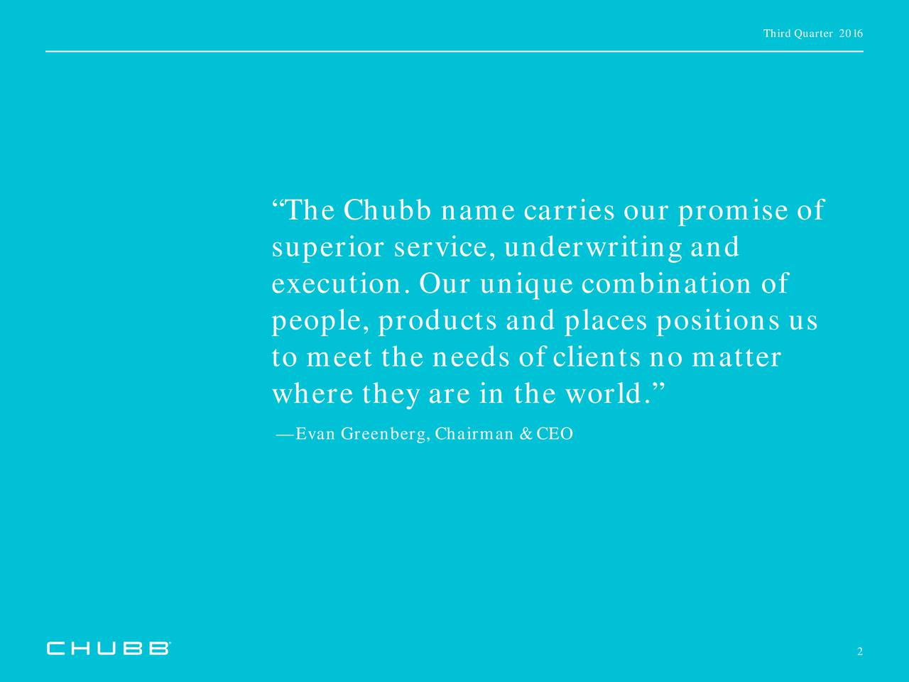 The Chubb name carries our promise of superior service, underwriting and execution. Our unique combination of people, products and places positions us to meet the needs of clients no matter where they are in the world. Evan Greenberg, Chairman & CEO 2