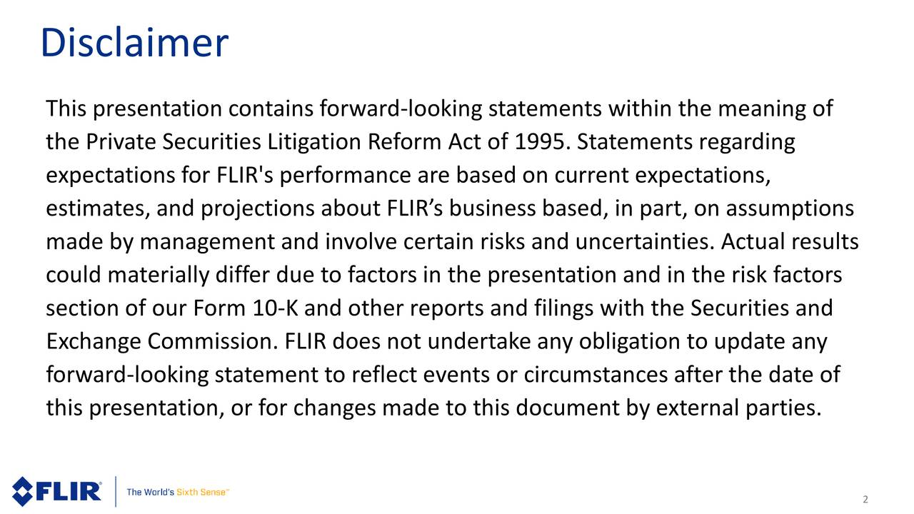 This presentation contains forward-looking statements within the meaning of the Private Securities Litigation Reform Act of 1995. Statements regarding expectations for FLIR's performance are based on current expectations, estimates, and projections about FLIRs business based, in part, on assumptions made by management and involve certain risks and uncertainties. Actual results could materially differ due to factors in the presentation and in the risk factors section of our Form 10-K and other reports and filings with the Securities and Exchange Commission. FLIR does not undertake any obligation to update any forward -looking statement to reflect events or circumstances after the date of this presentation, or for changes made to this document by external parties.