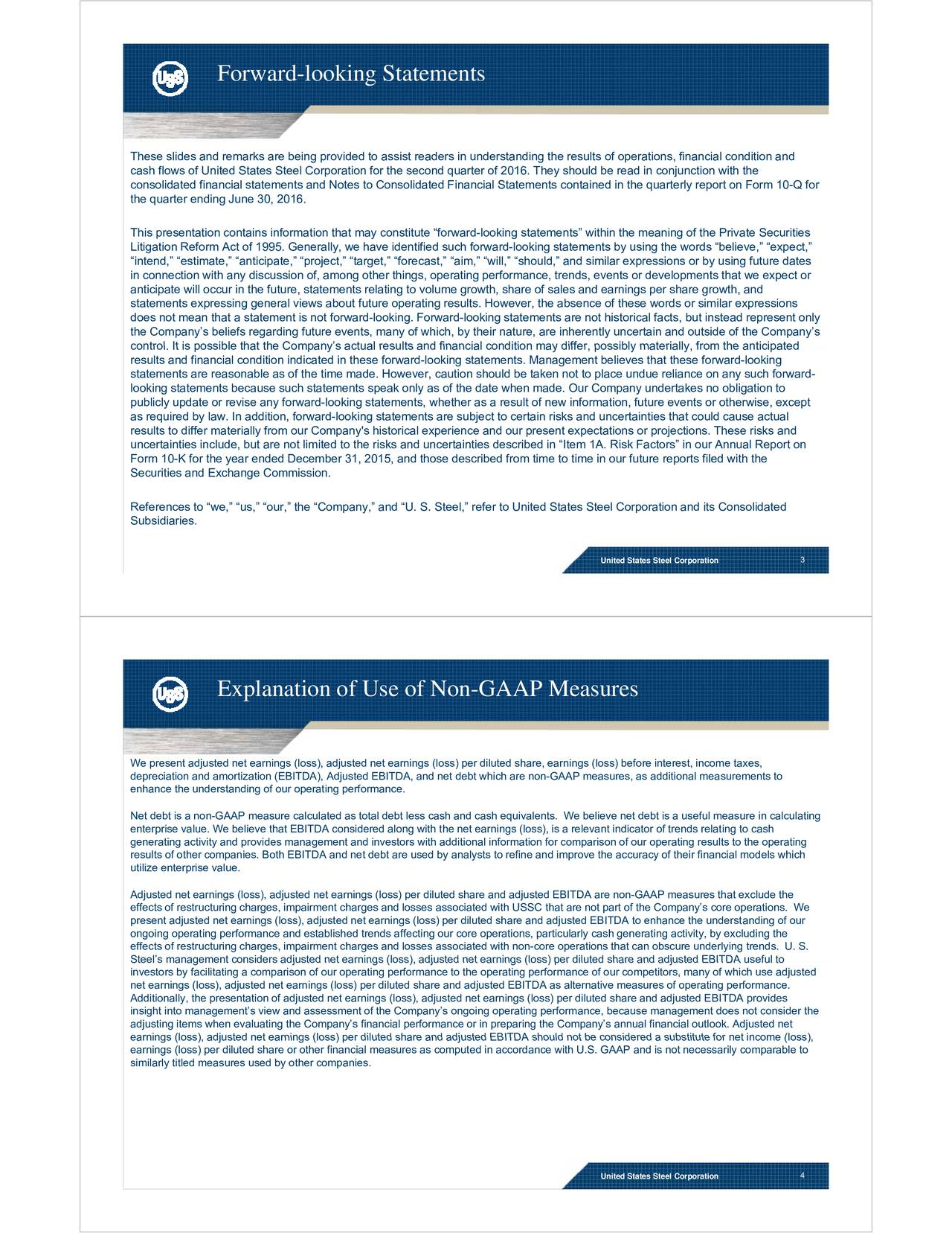 These slides and remarks are being provided to assist readers in understanding the results of operations, financial condition and cash flows of United States Steel Corporation for the second quarter of 2016. They should be read in conjunction with the consolidated financial statements and Notes to Consolidated Financial Statements contained in the quarterly report on Form 10-Q for the quartter endiing June 330, 20166. This presentation contains information that may constitute forward-looking statements within the meaning of the Private Securities Litigation Reform Act of 1995. Generally, we have identified such forward-looking statements by using the words believe, expect, intend, estimate, anticipate, project, target, forecast, aim, will, should, and similar expressions or by using future dates i ffi hiih d dhl dh iiiniconnection with any discussion of, among other things, operating performance, trends, events or developments that we expect or anticipate will occur in the future, statements relating to volume growth, share of sales and earnings per share growth, and statements expressing general views about future operating results. However, the absence of these words or similar expressions does not mean that a statement is not forward-looking. Forward-looking statements are not historical facts, but instead represent only the Companys beliefs regarding future events, many of which, by their nature, are inherently uncertain and outside of the Companys coonttoll. Ispoossible thatthee Commppannysacctuallessuls annd fnaanciallcondiiton maay diierr,posssiby maaterraly, fomm the aantcipatedd results and financial condition indicated in these forward-looking statements. Management believes that these forward-looking statements are reasonable as of the time made. However, caution should be taken not to place undue reliance on any such forward- looking statements because such statements speak only as of the date when made. Our Company undertakes no obligation to publicly u
