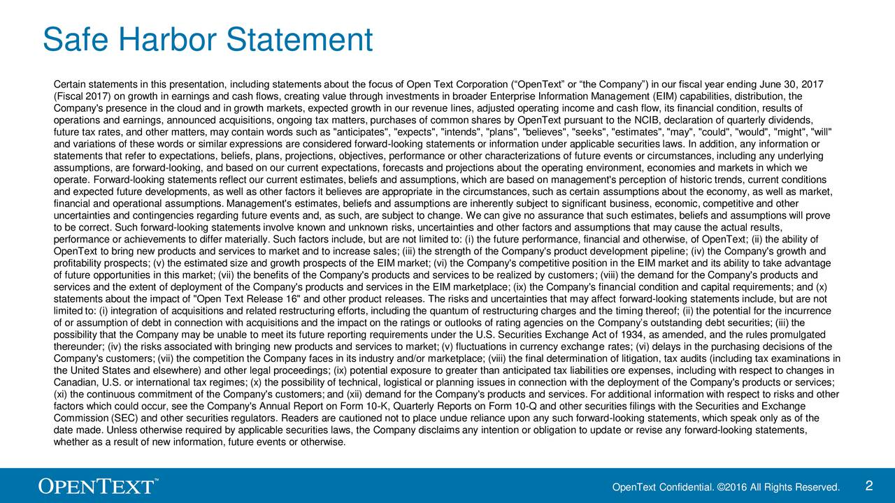 """Certain statements in this presentation, including statements about the focus of Open Text Corporation (OpenText or the Company) in our fiscal year ending June 30, 2017 (Fiscal 2017) on growth in earnings and cash flows, creating value through investments in broader Enterprise Information Management (EIM) capabilities, distribution, the Company's presence in the cloud and in growth markets, expected growth in our revenue lines, adjusted operating income and cash flow, its financial condition, results of operations and earnings, announced acquisitions, ongoing tax matters, purchases of common shares by OpenText pursuant to the NCIB, declaration of quarterly dividends, future tax rates, and other matters, may contain words such as """"anticipates"""", """"expects"""", """"intends"""", """"plans"""", """"believes"""", """"seeks"""", """"estimates"""", """"may"""", """"could"""", """"would"""", """"might"""", """"will"""" and variations of these words or similar expressions are considered forward-looking statements or information under applicable securities laws. In addition, any information or statements that refer to expectations, beliefs, plans, projections, objectives, performance or other characterizations of future events or circumstances, including any underlying assumptions, are forward-looking, and based on our current expectations, forecasts and projections about the operating environment, economies and markets in which we operate. Forward-looking statements reflect our current estimates, beliefs and assumptions, which are based on management's perception of historic trends, current conditions and expected future developments, as well as other factors it believes are appropriate in the circumstances, such as certain assumptions about the economy, as well as market, financial and operational assumptions. Management's estimates, beliefs and assumptions are inherently subject to significant business, economic, competitive and other uncertainties and contingencies regarding future events and, as such, are subject to change. We can giv"""