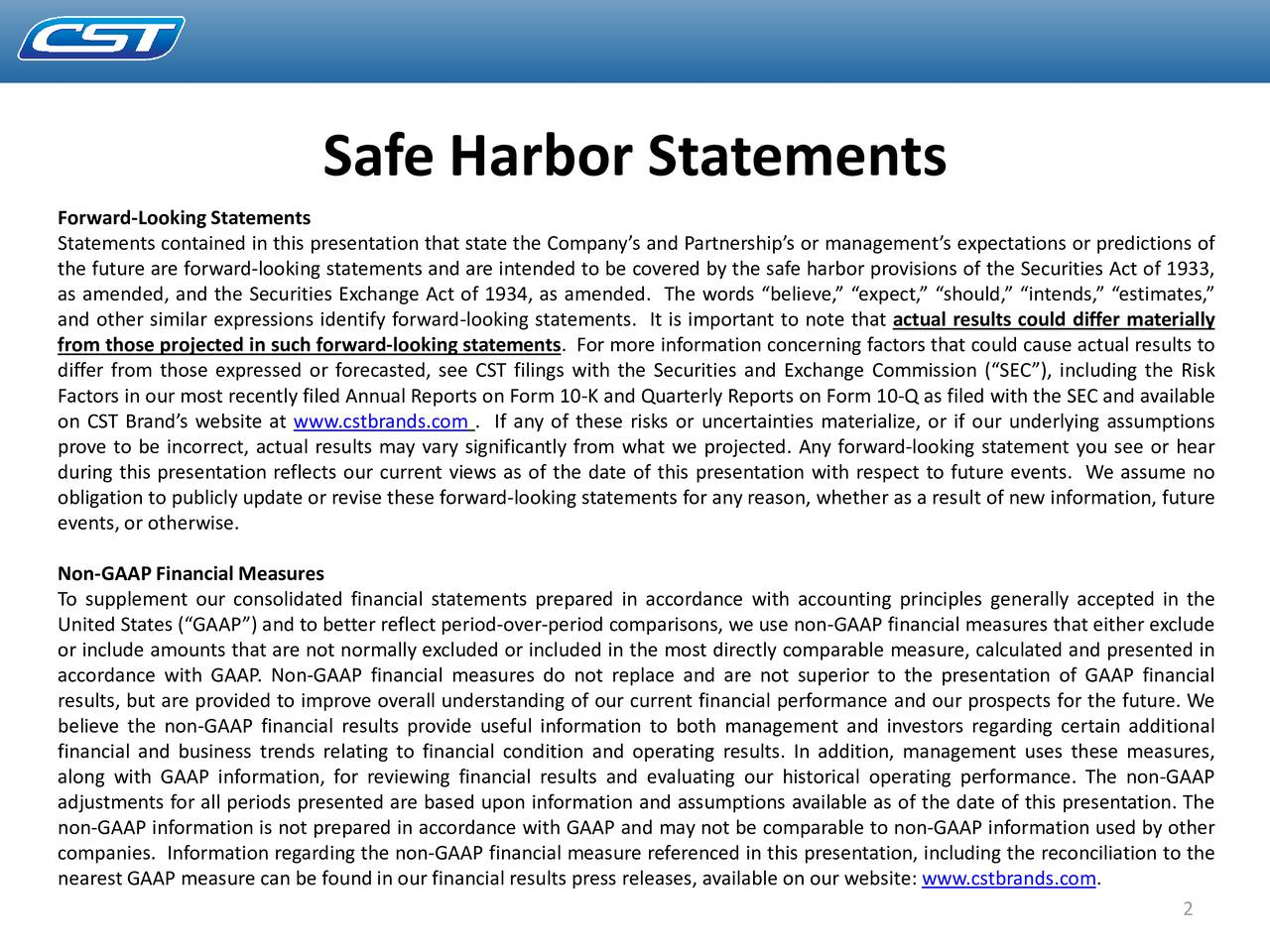 Forward-Looking Statements Statements contained in this presentation that state the Companys and Partnerships or managements expectations or predictions of the future are forward-looking statements and are intended to be covered by the safe harbor provisions of the Securities Act of 1933, as amended, and the Securities Exchange Act of 1934, as amended. The words believe, expect, should, intends, estimates, and other similar expressions identify forward-looking statements. It is important to note that actual results could differ materially from those projected in such forward-looking statements. For more information concerning factors that could cause actual results to differ from those expressed or forecasted, see CST filings with the Securities and Exchange Commission (SEC), including the Risk Factors in our most recently filed Annual Reports on Form 10-K and Quarterly Reports on Form 10-Q as filed with the SEC and available on CST Brands website at www.cstbrands.com . If any of these risks or uncertainties materialize, or if our underlying assumptions prove to be incorrect, actual results may vary significantly from what we projected. Any forward-looking statement you see or hear during this presentation reflects our current views as of the date of this presentation with respect to future events. We assume no obligation to publicly update or revise these forward-looking statements for any reason, whether as a result of new information, future events,or otherwise. Non-GAAPFinancial Measures To supplement our consolidated financial statements prepared in accordance with accounting principles generally accepted in the United States (GAAP) and to better reflect period-over-period comparisons, we use non-GAAP financial measures that either exclude or include amounts that are not normally excluded or included in the most directly comparable measure, calculated and presented in accordance with GAAP. Non-GAAP financial measures do not replace and are not superior to the presentation of GAAP financial results, but are provided to improve overall understanding of our current financial performance and our prospects for the future. We believe the non-GAAP financial results provide useful information to both management and investors regarding certain additional financial and business trends relating to financial condition and operating results. In addition, management uses these measures, along with GAAP information, for reviewing financial results and evaluating our historical operating performance. The non-GAAP adjustments for all periods presented are based upon information and assumptions available as of the date of this presentation. The non-GAAP information is not prepared in accordance with GAAP and may not be comparable to non-GAAP information used by other companies. Information regarding the non-GAAP financial measure referenced in this presentation, including the reconciliation to the nearest GAAP measure can be foundin our financial results press releases, available on our website: www.cstbrands.com. 2