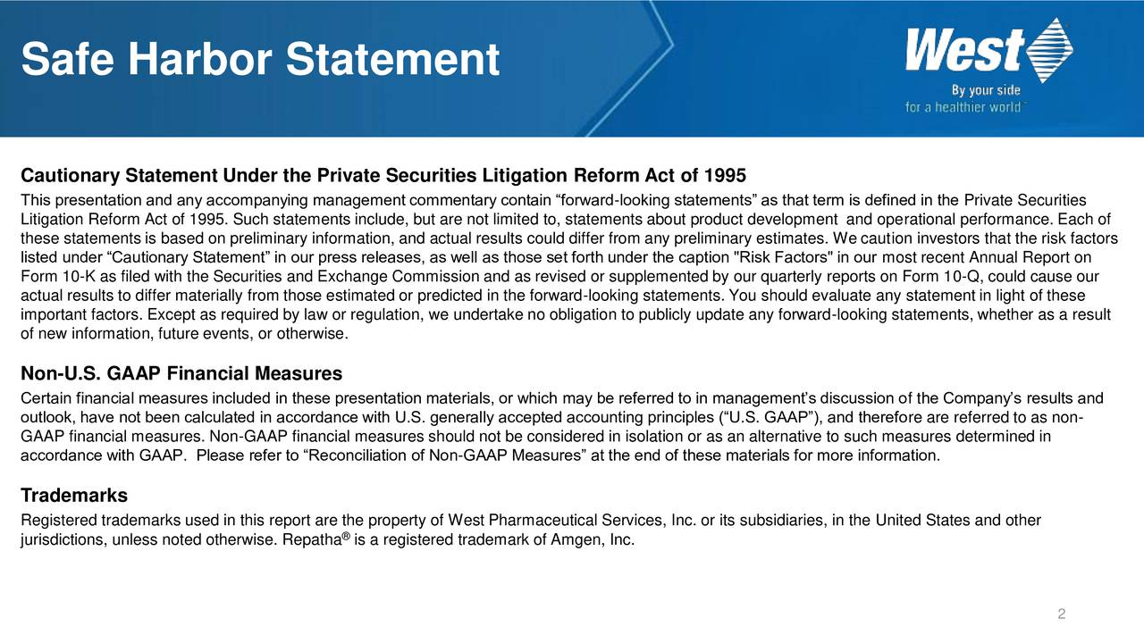 """Cautionary Statement Under the Private Securities Litigation Reform Act of 1995 This presentation and any accompanying management commentary contain forward-looking statements as that term is defined in the Private Securities Litigation Reform Act of 1995. Such statements include, but are not limited to, statements about product development and operational performance. Each of these statements is based on preliminary information, and actual results could differ from any preliminary estimates. We caution investors that the risk factors listed under Cautionary Statement in our press releases, as well as those set forth under the caption """"Risk Factors"""" in our most recent Annual Report on Form 10-K as filed with the Securities and Exchange Commission and as revised or supplemented by our quarterly reports on Form 10-Q, could cause our actual results to differ materially from those estimated or predicted in the forward-looking statements. You should evaluate any statement in light of these important factors. Except as required by law or regulation, we undertake no obligation to publicly update any forward-looking statements, whether as a result of new information, future events, or otherwise. Non-U.S. GAAP Financial Measures Certain financial measures included in these presentation materials, or which may be referred to in managements discussion of the Companys results and outlook, have not been calculated in accordance with U.S. generally accepted accounting principles (U.S. GAAP), and therefore are referred to as non- GAAP financial measures. Non-GAAP financial measures should not be considered in isolation or as an alternative to such measures determined in accordance with GAAP. Please refer to Reconciliation of Non-GAAP Measures at the end of these materials for more information. Trademarks Registered trademarks used in this report are the property of West Pharmaceutical Services, Inc. or its subsidiaries, in the United States and other jurisdictions, unless noted ot"""