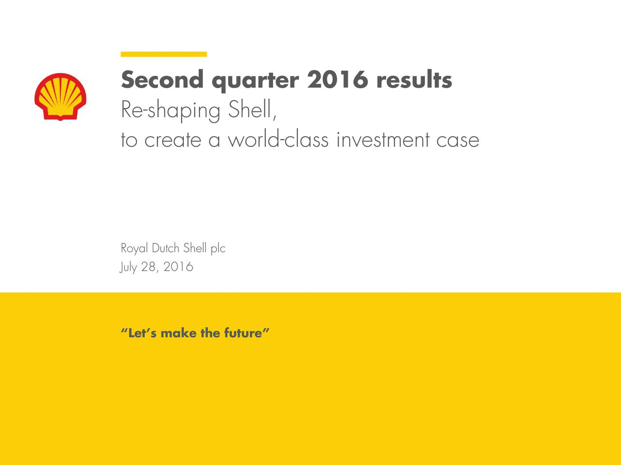 Re-shaping Shell, to create a world-class investment case Royal Dutch Shell plc July 28, 2016 Lets make the future