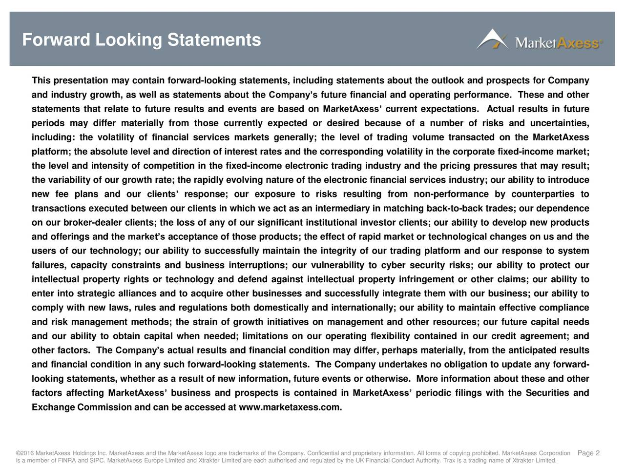 This presentation may contain forward-looking statements, including statements about the outlook and prospects for Company and industry growth, as well as statements about the Companys future financial and operating performance. These and other statements that relate to future results and events are based on MarketAxess current expectations. Actual results in future periods may differ materially from those currently expected or desired because of a number of risks and uncertainties, including: the volatility of financial services markets generally; the level of trading volume transacted on the MarketAxess platform; the absolute level and direction of interest rates and the corresponding volatility in the corporate fixed-income market; the level and intensity of competition in the fixed-income electronic trading industry and the pricing pressures that may result; the variability of our growth rate; the rapidly evolving nature of the electronic financial services industry; our ability to introduce new fee plans and our clients response; our exposure to risks resulting from non-performance by counterparties to transactions executed between our clients in which we act as an intermediary in matching back-to-back trades; our dependence on our broker-dealer clients; the loss of any of our significant institutional investor clients; our ability to develop new products and offerings and the markets acceptance of those products; the effect of rapid market or technological changes on us and the users of our technology; our ability to successfully maintain the integrity of our trading platform and our response to system failures, capacity constraints and business interruptions; our vulnerability to cyber security risks; our ability to protect our intellectual property rights or technology and defend against intellectual property infringement or other claims; our ability to enter into strategic alliances and to acquire other businesses and successfully integrate them with our business; our ability to comply with new laws, rules and regulations both domestically and internationally; our ability to maintain effective compliance and risk management methods; the strain of growth initiatives on management and other resources; our future capital needs and our ability to obtain capital when needed; limitations on our operating flexibility contained in our credit agreement; and other factors. The Companys actual results and financial condition may differ, perhaps materially, from the anticipated results and financial condition in any such forward-looking statements. The Company undertakes no obligation to update any forward- looking statements, whether as a result of new information, future events or otherwise. More information about these and other factors affecting MarketAxess business and prospects is contained in MarketAxess periodic filings with the Securities and Exchange Commission and can be accessed at www.marketaxess.com. is a member of FINRA and SIPC. MarketAxess Europe Limited and Xtrakter Limited are each authorised and regulated by the UK Financial Conduct Authority. Trax is a trading name of Xtrakter Limited.ion