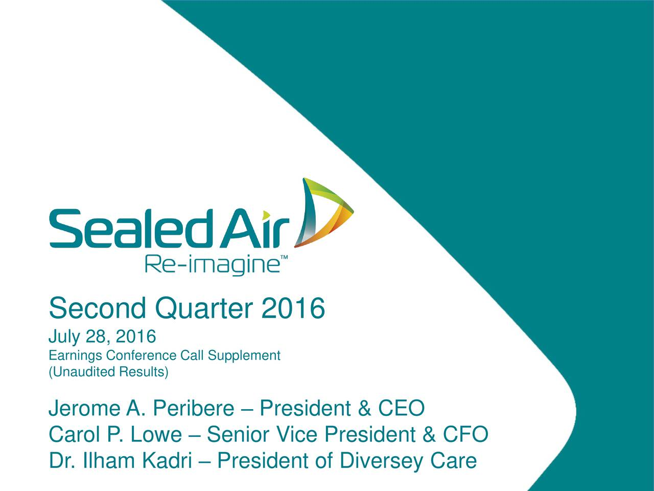 July 28, 2016 (Unaudited Results) Call Supplement Jerome A. Peribere  President & CEO Carol P . Lowe  Senior Vice President & CFO Dr. Ilham Kadri  President of Diversey Care