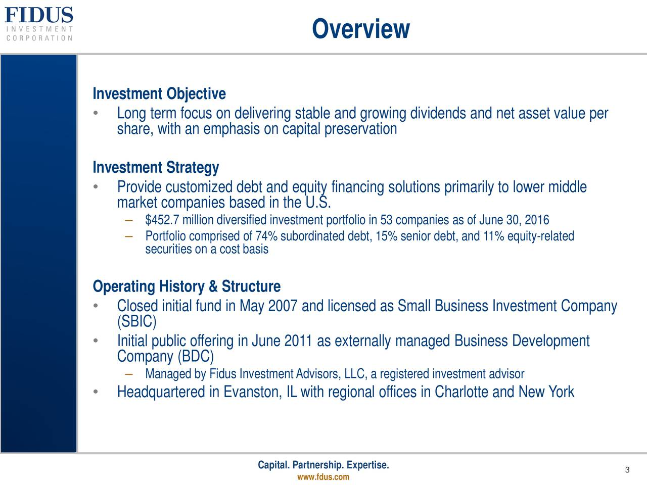 Investment Objective Long term focus on delivering stable and growing dividends and net asset value per share, with an emphasis on capital preservation Investment Strategy Provide customized debt and equity financing solutions primarily to lower middle market companies based in the U.S. $452.7 million diversified investment portfolio in 53 companies as of June 30, 2016 Portfolio comprised of 74% subordinated debt, 15% senior debt, and 11% equity-related securities on a cost basis Operating History & Structure Closed initial fund in May 2007 and licensed as Small Business Investment Company (SBIC) Initial public offering in June 2011 as externally managed Business Development Company (BDC) Managed by Fidus InvestmentAdvisors, LLC, a registered investment advisor Headquartered in Evanston, IL with regional offices in Charlotte and New York Capital. Partnership. Expertise. 3