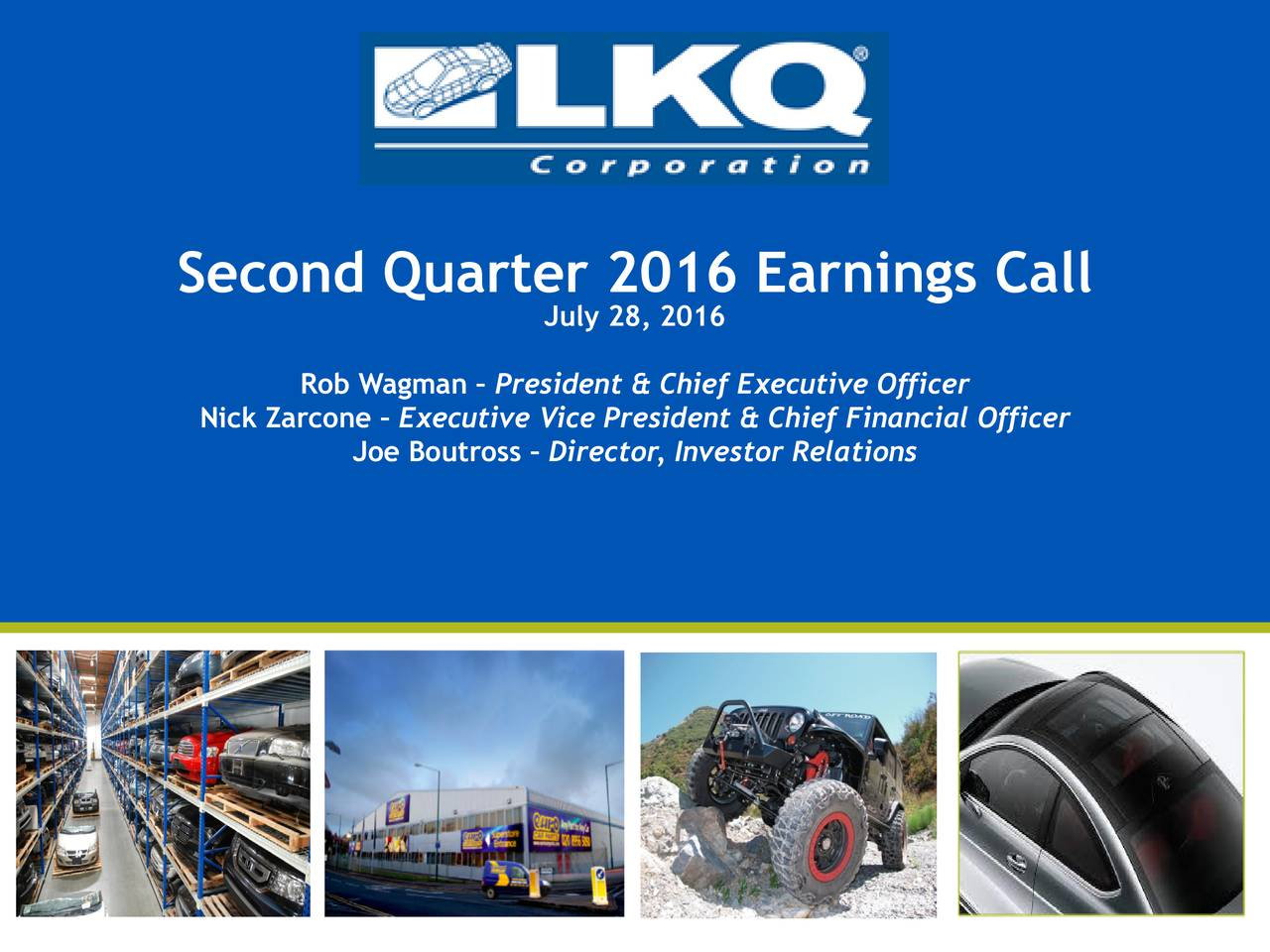 0 | 85 | 180 LKQ Green 176 | 186 | 31 Second Quarter 2016 Earnings Call July28, 2016 LKQ Silver 132 | 137 | 140 Rob Wagman  President & Chief Executive Officer Keystone Gold Nick Zarcone  Executive Vice President & Chief Financial Officer 255 | 188 | 31 Joe Boutross  Director, Investor Relations KeyKool Secondary Blue 137 | 173 | 219 KeyKool Tertiary Blue 216 | 232 | 241 PicKYourPart Oraange 211 | 77 | 30 HDTruck Red 210 | 35 | 42 LKQ Gray 62 | 70 | 70