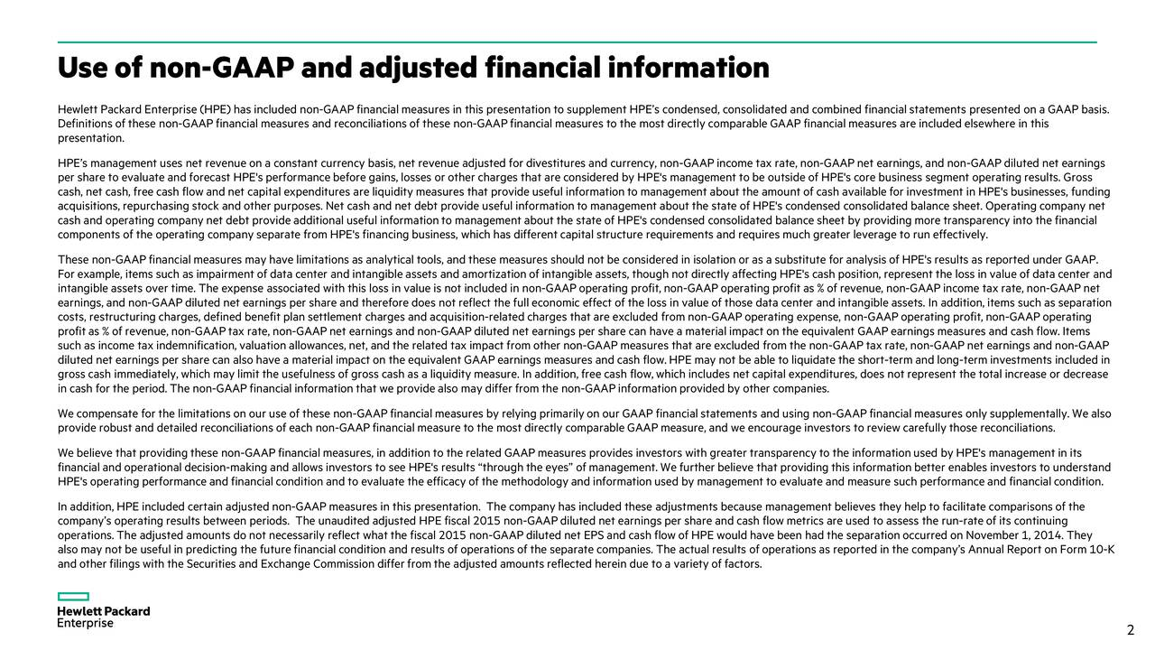 Hewlett Packard Enterprise (HPE) has included non-GAAPfinancialmeasures in this presentation to supplement HPEs condensed, consolidated and combined financialstatements presented on a GAAP basis. Definitions of these non-GAAP financial measures and reconciliations of these -GAAPfinancialmeasures to the most directly comparableGAAPfinancialmeasures are included elsewhere in this presentation. HPEs management uses net revenue on a constant currency basis,net revenue adjusted for divestitures and currency, non-GAAPincome tax rate, non-GAAP net earnings, and non-GAAPdiluted net earnings per share to evaluate and forecast HPE's performance before gains, losses or other charges that are considered by HPE's maement to be outside of HPE's core business segment operating results. Gross cash, net cash, free cash flow and net capital expenditures are liquidity measures that provideuseful informationto management about the amount of cash available for investment in HPE's businesses, funding acquisitions, repurchasing stock and other purposes. Net cash and net debt provide useful informationto management about thestate of HPE's condensed consolidated balance sheet. Operating company net cash and operating company net debt provide additional useful informationto management about the state of HPE's condensed co nsolidated balance sheet by providing more transparency into the financial components of the operating company separate from HPE's financing business, which has different capital structure requiremet and requires much greater leverage to run effectively. These non-GAAPfinancial measures may have limitations as analytical tools, and these measures should not be considered in isolation or as a substitute for analysis of HPE's results as reported under GAAP. For example, items such as impairment of data center and intangible assets and amortizationof intangible assets, though notdirectly affecting HPE's cash position, represent the loss in value of data center and intangible assets over time. The expense associated with this loss in value is not included in non-GAAP operating profit,non-GAAP operating profit as % of revenue, non-GAAPincome tax rate, non-GAAP net earnings, and non-GAAPdiluted net earnings per share and therefore does not reflect the fulleconomic effect of the loss il e of those data center and intangible assets. In addition, items such as separation costs, restructuring charges, defined benefit plan settlement charges and acquisition-related charges that are excluded from non-GAAP operating expense, non-GAAP operating profit, non-GAAP operating profitas % ofrevenue, non-GAAPtax rate, non-GAAPnet earnings and non-GAAPdiluted net earnings per share can have a materialimpact on the equivalent GAAPearnings measures and cash flow. Items such as income tax indemnification,valuation allowances, net, and the related tax impact from other non-GAAPmeasures that areexcluded from the non-GAAP tax rate, non-GAAPnet earnings and non-GAAP diluted net earnings per share can also have a materialimpact on the equivalent GAAPearnings measures and cash flow.HPE may not be able to liquidate the short-term and long-term investments included in gross cash immediately, which may limit the usefulness of gross cash as a liquidity measure. In addition, free cash flow, whichincludes net capital expenditures, does not represent the total increase or decrease in cash for the period. The non-GAAP financial information that we provide also may differ from the-GAAP information provided by other companies. We compensate for the limitations on our use of these non-GAAP financial measures by relying primarily on our GAAP financial statements and using n- AAP financial measures onlysupplementally. We also provide robust and detailed reconciliations of each non-GAAPfinancial measure to the most directly comparable GAAPmeasure, andwe encourage investors to review carefully those reconciliations. Webelieve that providingthese non-GAAPfinancialmeasures, in addition to the related GAAPmeasures provides investors with greater transparency to the informationused by HPE's management in its financial and operational decision-making and allows investors to see HPE's results throughthe eyes of management. We furtherbelieve that providingthis informationbetter enables investors to understand HPE's operating performance and financialcondition and to evaluate the efficacy of the methodology and informationused by anagement to evaluate and measure such performanceand financialcondition. In addition, HPE included certain adjusted non-GAAPmeasures in this presentation. The company has included these adjustments because management believes they help to facilitate comparisons of the companys operating results between periods. The unaudited adjusted HPE fiscal 2015 non-GAAPdiluted net earnings per share andcash flow metrics are used to assess the run-rate of its continuing operations. The adjusted amounts do not necessarily reflect what the fiscal 2015 non-GAAPdiluted net EPS and cash flow of HPE would have been had the separation occurred on November 1, 2014. They also may not be useful in predicting the future financial condition and results of operations of the separate companies. Theactual results of operations as reported in the companys Annual Report o-KForm 10 and other filings with the Securities and Exchange Commission differ from the adjusted amounts reflected herein due to a vareityof factors. 2