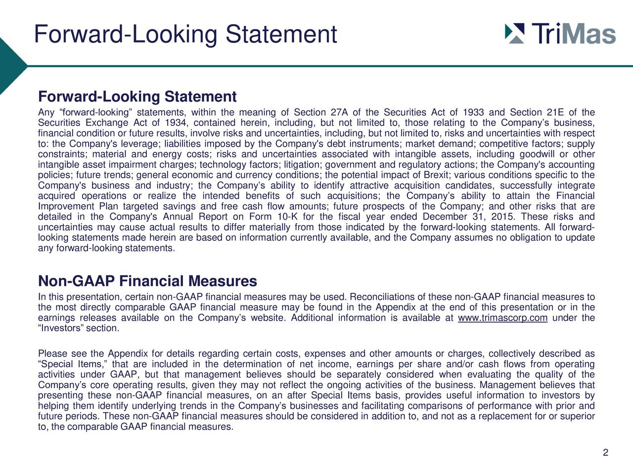Forward-Looking Statement Any forward-looking statements, within the meaning of Section 27A of the Securities Act of 1933 and Section 21E of the Securities Exchange Act of 1934, contained herein, including, but not limited to, those relating to the Companys business, financial condition or future results, involve risks and uncertainties, including, but not limited to, risks and uncertainties with respect to: the Company's leverage; liabilities imposed by the Company's debt instruments; market demand; competitive factors; supply constraints; material and energy costs; risks and uncertainties associated with intangible assets, including goodwill or other intangible asset impairment charges; technology factors; litigation; government and regulatory actions; the Company's accounting policies; future trends; general economic and currency conditions; the potential impact of Brexit; various conditions specific to the Company's business and industry; the Companys ability to identify attractive acquisition candidates, successfully integrate acquired operations or realize the intended benefits of such acquisitions; the Companys ability to attain the Financial Improvement Plan targeted savings and free cash flow amounts; future prospects of the Company; and other risks that are detailed in the Company's Annual Report on Form 10-K for the fiscal year ended December 31, 2015. These risks and uncertainties may cause actual results to differ materially from those indicated by the forward-looking statements. All forward- looking statements made herein are based on information currently available, and the Company assumes no obligation to update any forward-looking statements. Non-GAAP Financial Measures In this presentation, certain non-GAAP financial measures may be used. Reconciliations of these non-GAAP financial measures to the most directly comparable GAAP financial measure may be found in the Appendix at the end of this presentation or in the earnings releases available on the