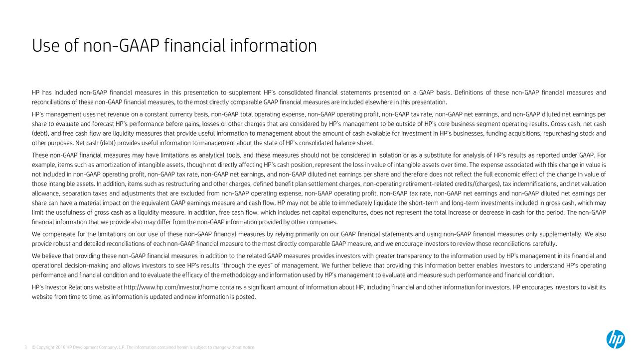 HP has included non-GAAP financial measures in this presentation to supplement HPs consolidated financial statements presented on a GAAP basis. Definitions of these non-GAAP financial measures and reconciliations of these non-GAAP financial measures, to the most directly comparable GAAP financial measures are included elsewhere in this presentation. HPs management uses net revenue on a constant currency basis, non-GAAP total operating expense, non-GAAP operating profit, non-GAAP tax rate, non-GAAP net earnings, and non-GAAP diluted net earnings per share to evaluate and forecast HPs performance before gains, losses or other charges that are considered by HPs management to be outside of HPs core business segment operating results. Gross cash, net cash (debt), and free cash flow are liquidity measures that provide useful information to management about the amount of cash available for investment in HPs businesses, funding acquisitions, repurchasing stock and other purposes. Net cash (debt) provides useful information to management about the state of HPs consolidated balance sheet. These non-GAAP financial measures may have limitations as analytical tools, and these measures should not be considered in isolation or as a substitute for analysis of HPs results as reported under GAAP. For example, items such as amortization of intangible assets, though not directly affecting HPs cash position, represent the loss in value of intangible assets over time. The expense associated with this change in value is not included in non-GAAP operating profit, non-GAAP tax rate, non-GAAP net earnings, and non-GAAP diluted net earnings per share and therefore does not reflect the full economic effect of the change in value of those intangible assets. In addition, items such as restructuring and other charges, defined benefit plan settlement charges, non-operating retirement-related credits/(charges), tax indemnifications, and net valuation allowance, separation taxes and adjustments that