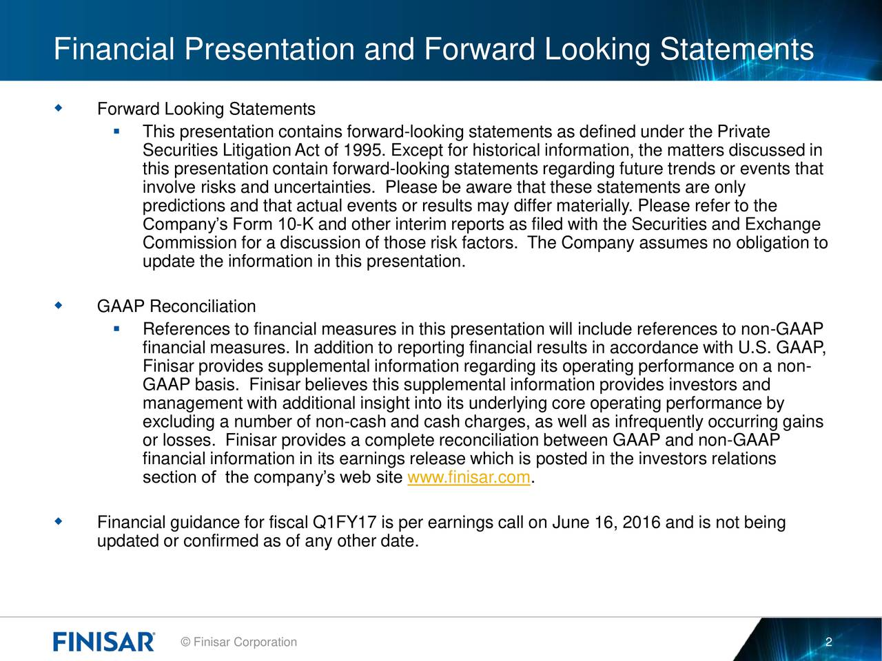 Forward Looking Statements This presentation contains forward-looking statements as defined under the Private Securities LitigationAct of 1995. Except for historical information, the matters discussed in this presentation contain forward-looking statements regarding future trends or events that involve risks and uncertainties. Please be aware that these statements are only predictions and that actual events or results may differ materially. Please refer to the Companys Form 10-K and other interim reports as filed with the Securities and Exchange Commission for a discussion of those risk factors. The Company assumes no obligation to update the information in this presentation. GAAP Reconciliation References to financial measures in this presentation will include references to non-GAAP financial measures. In addition to reporting financial results in accordance with U.S. GAAP, Finisar provides supplemental information regarding its operating performance on a non- GAAP basis. Finisar believes this supplemental information provides investors and management with additional insight into its underlying core operating performance by excluding a number of non-cash and cash charges, as well as infrequently occurring gains or losses. Finisar provides a complete reconciliation between GAAP and non-GAAP financial information in its earnings release which is posted in the investors relations section of the companys web site www.finisar.com. Financial guidance for fiscal Q1FY17 is per earnings call on June 16, 2016 and is not being updated or confirmed as of any other date. Finisar Corporation 2