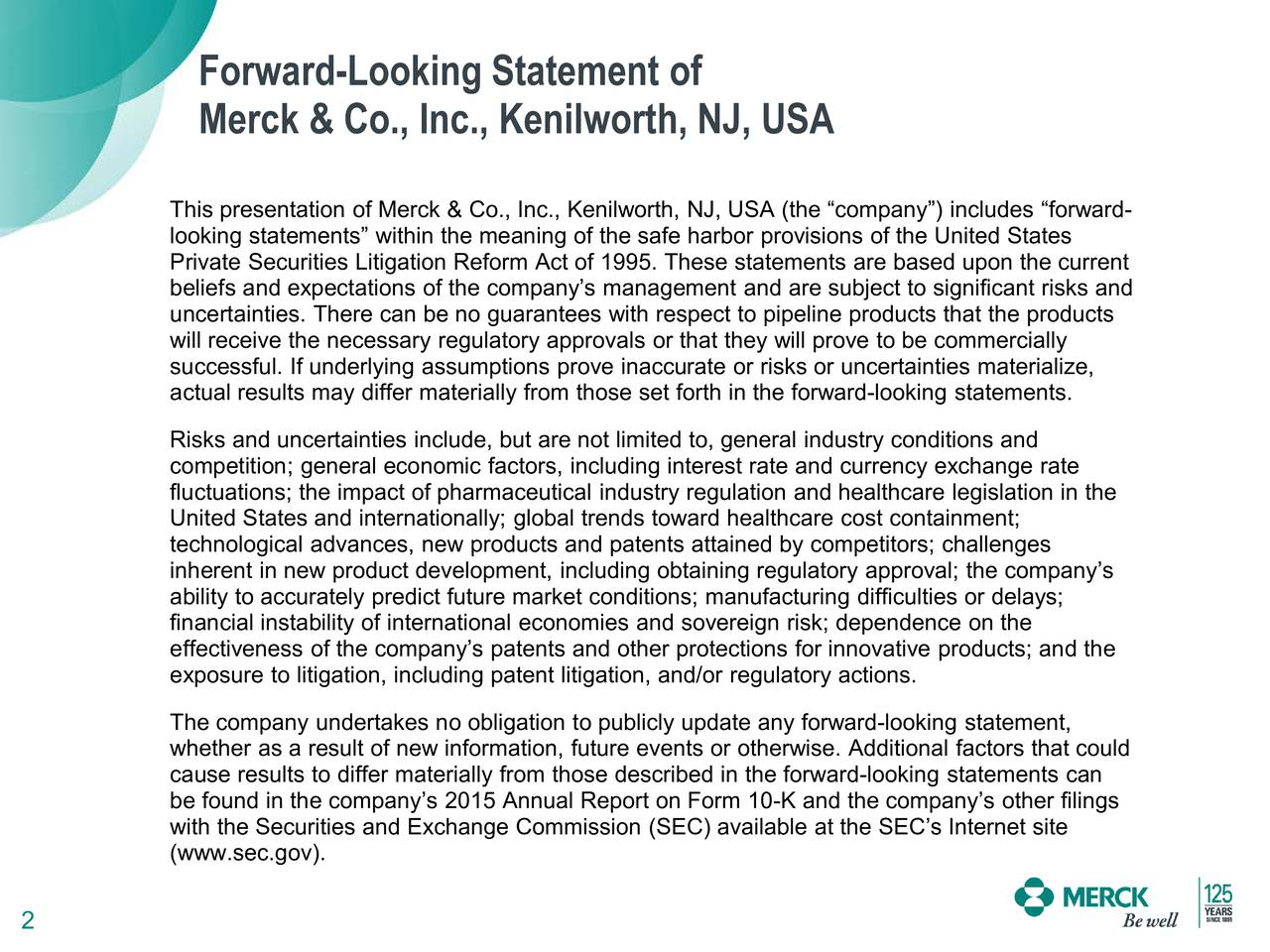 Merck & Co., Inc., Kenilworth, NJ, USA This presentation of Merck & Co., Inc., Kenilworth, NJ, USA (the company) includes forward- looking statements within the meaning of the safe harbor provisions of the United States Private Securities Litigation Reform Act of 1995. These statements are based upon the current beliefs and expectations of the companys management and are subject to significant risks and uncertainties. There can be no guarantees with respect to pipeline products that the products will receive the necessary regulatory approvals or that they will prove to be commercially successful. If underlying assumptions prove inaccurate or risks or uncertainties materialize, actual results may differ materially from those set forth in the forward-looking statements. Risks and uncertainties include, but are not limited to, general industry conditions and competition; general economic factors, including interest rate and currency exchange rate fluctuations; the impact of pharmaceutical industry regulation and healthcare legislation in the United States and internationally; global trends toward healthcare cost containment; technological advances, new products and patents attained by competitors; challenges inherent in new product development, including obtaining regulatory approval; the companys ability to accurately predict future market conditions; manufacturing difficulties or delays; financial instability of international economies and sovereign risk; dependence on the effectiveness of the companys patents and other protections for innovative products; and the exposure to litigation, including patent litigation, and/or regulatory actions. The company undertakes no obligation to publicly update any forward-looking statement, whether as a result of new information, future events or otherwise. Additional factors that could cause results to differ materially from those described in the forward-looking statements can be found in the companys 2015 Annual Report on Form