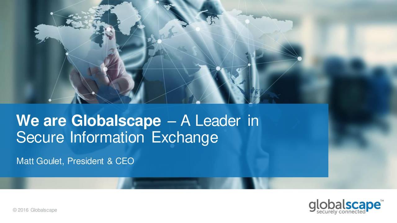Secure Information Exchange Matt Goulet, President & CEO 2016 Globalscape