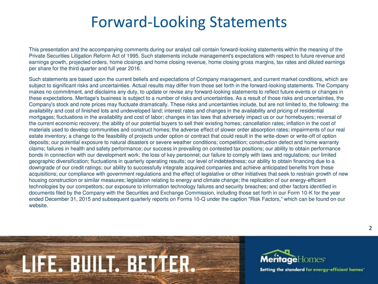 This presentation and the accompanying comments during our analyst call contain forward-looking statements within the meaning of the Private Securities Litigation Reform Act of 1995. Such statements include management's expectations with respect to future revenue and earnings growth, projected orders, home closings and home closing revenue, home closing gross margins, tax rates and diluted earnings per share for the third quarter and full year 2016. Such statements are based upon the current beliefs and expectations of Company management, and current market conditions, which are subject to significant risks and uncertainties. Actual results may differ from those set forth in the forward-looking statements. The Company makes no commitment, and disclaims any duty, to update or revise any forward-looking statements to reflect future events or changes in these expectations. Meritage's business is subject to a number of risks and uncertainties. As a result of those risks and uncertainties, the Company's stock and note prices may fluctuate dramatically. These risks and uncertainties include, but are not limited to, the following: the availability and cost of finished lots and undeveloped land; interest rates and changes in the availability and pricing of residential mortgages; fluctuations in the availability and cost of labor; changes in tax laws that adversely impact us or our homebuyers; reversal of the current economic recovery; the ability of our potential buyers to sell their existing homes; cancellation rates; inflation in the cost of materials used to develop communities and construct homes; the adverse effect of slower order absorption rates; impairments of our real estate inventory; a change to the feasibility of projects under option or contract that could result in the write-down or write-off of option deposits; our potential exposure to natural disasters or severe weather conditions; competition; construction defect and home warranty claims; failures in healt