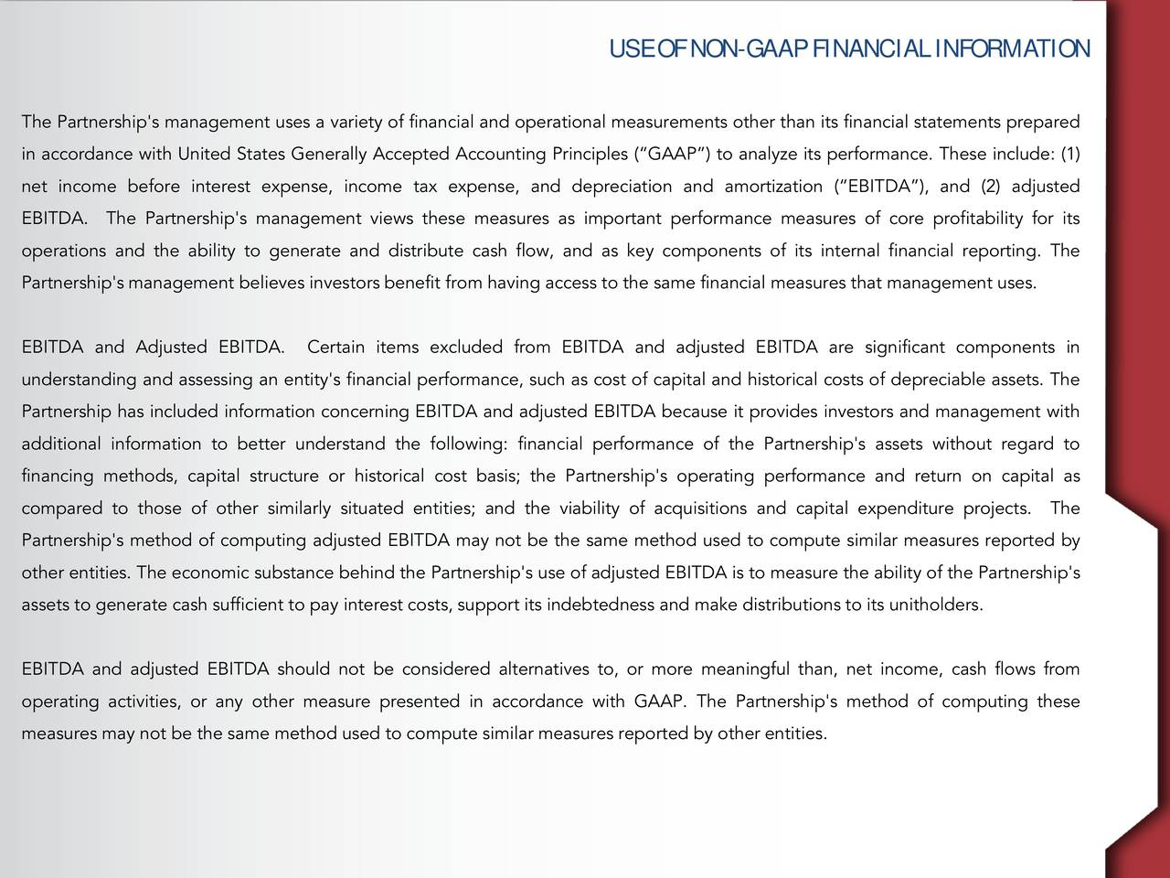 The Partnership's management uses a variety of financial and operational measurements other than its financial statements prepared in accordance with United States Generally Accepted Accounting Principles (GAAP) to analyze its performance. These include: (1) net income before interest expense, income tax expense, and depreciation and amortization (EBITDA), and (2) adjusted EBITDA. The Partnership's management views these measures as important performance measures of core profitability for its operations and the ability to generate and distribute cash flow, and as key components of its internal financial reporting. The Partnership's management believes investors benefit from having access to the same financial measures that management uses. EBITDA and Adjusted EBITDA. Certain items excluded from EBITDA and adjusted EBITDA are significant components in understanding and assessing an entity's financial performance, such as cost of capital and historical costs of depreciable assets. The Partnership has included information concerning EBITDA and adjusted EBITDA because it provides investors and management with additional information to better understand the following: financial performance of the Partnership's assets without regard to financing methods, capital structure or historical cost basis; the Partnership's operating performance and return on capital as compared to those of other similarly situated entities; and the viability of acquisitions and capital expenditure projectThe Partnership's method of computing adjusted EBITDA may not be the same method used to compute similar measures reported by other entities. The economic substance behind the Partnership's use of adjusted EBITDA is to measure the ability of the Partnership's assets to generate cash sufficient to pay interest costs, support its indebtedness and make distributions to its unitholders. EBITDA and adjusted EBITDA should not be considered alternatives to, or more meaningful than, net income, cash flow