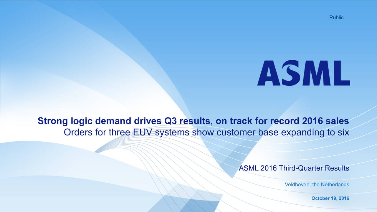 Strong logic demand drives Q3 results, on track for record 2016 sales Orders for three EUV systems show customer base expanding to six ASML 2016 Third-Quarter Results Veldhoven, the Netherlands October 19, 2016