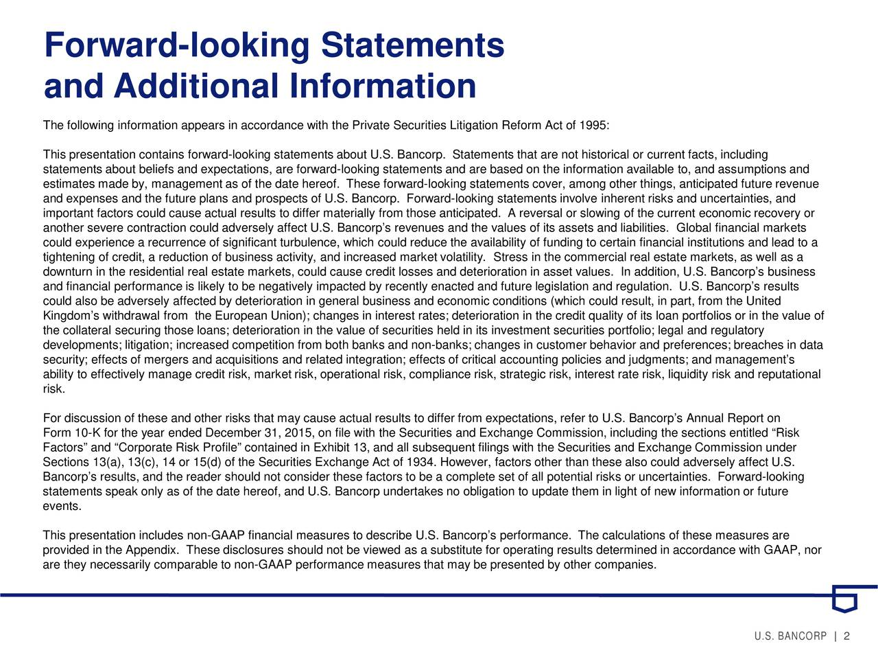 and Additional Information The following information appears in accordance with the Private Securities Litigation Reform Act of 1995: This presentation contains forward-looking statements about U.S. Bancorp. Statements that are not historical or current facts, including statements about beliefs and expectations, are forward-looking statements and are based on the information available to, and assumptions and estimates made by, management as of the date hereof. These forward-looking statements cover, among other things, anticipated future revenue and expenses and the future plans and prospects of U.S. Bancorp. Forward-looking statements involve inherent risks and uncertainties, and important factors could cause actual results to differ materially from those anticipated. A reversal or slowing of the currenteconomic recovery or another severe contraction could adversely affect U.S. Bancorps revenues and the values of its assets and liabilities. Globalfinancial markets could experience a recurrence of significant turbulence, which could reduce the availability of funding to certain financialinstitutions and lead to a tightening of credit, a reduction of business activity, and increased market volatility. Stress in the commercial real estate markets, as well as a downturn in the residential real estate markets, could cause credit losses and deterioration in asset values. In addition, U.S. Bancorps business and financial performance is likely to be negatively impacted by recently enacted and future legislation and regulation. U.S. Bancorps results could also be adversely affected by deterioration in general business and economic conditions (which could result, in part, from the United Kingdoms withdrawal from the European Union); changes in interest rates; deterioration in the credit quality of itsflios or in the value of the collateral securing those loans; deterioration in the value of securities held in its investment securities portfolio; legaland regulatory developme
